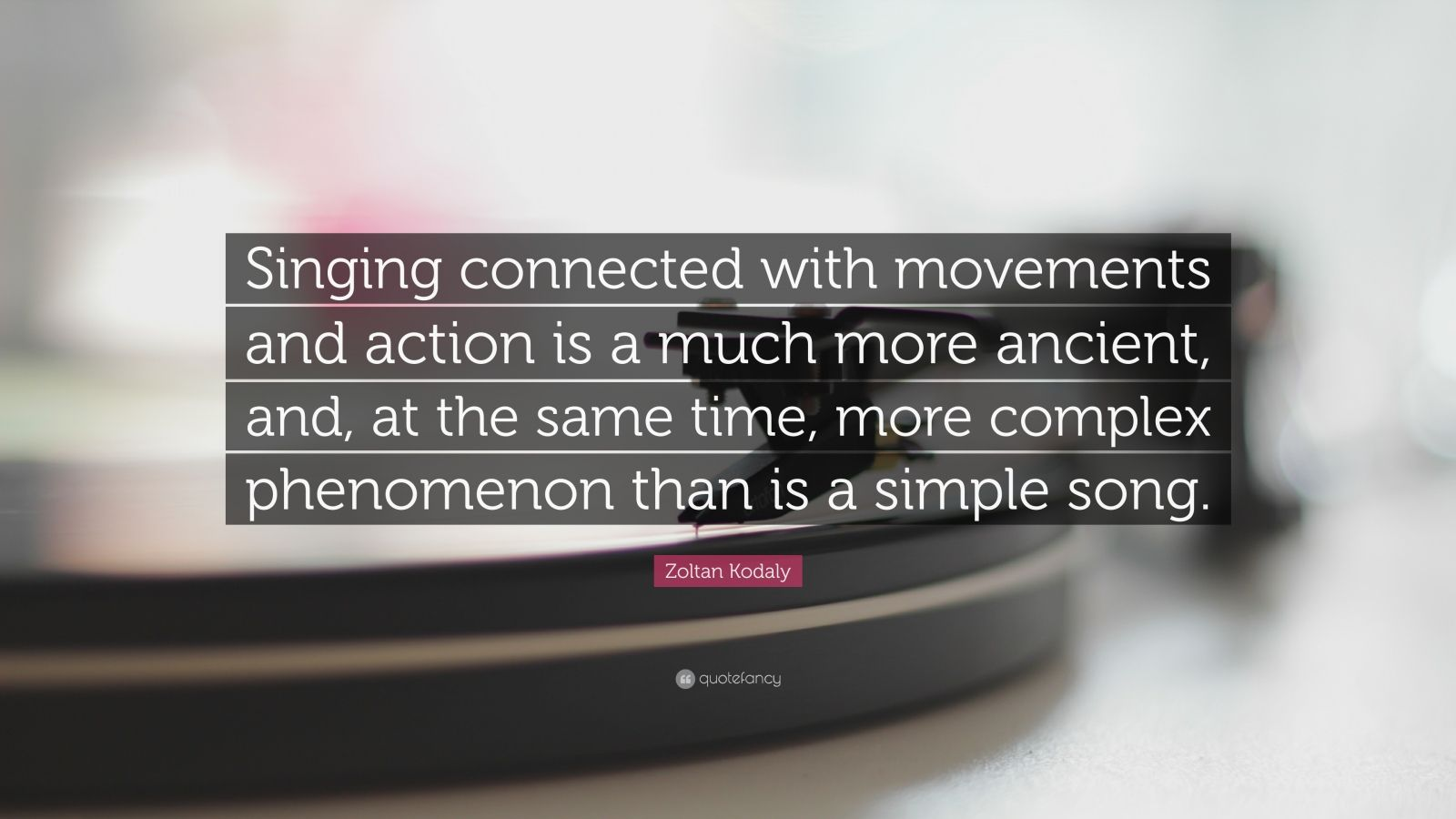 "Zoltan Kodaly Quote: ""Singing connected with movements and action is a much more ancient, and, at the same time, more complex phenomenon than is a simple song."""