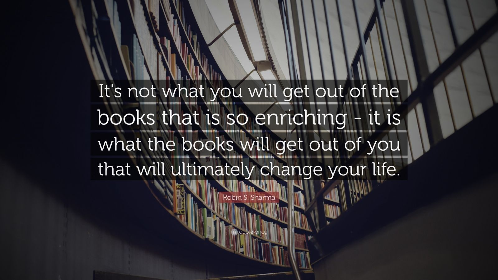 "Robin S. Sharma Quote: ""It's not what you will get out of the books that is so enriching - it is what the books will get out of you that will ultimately change your life."""