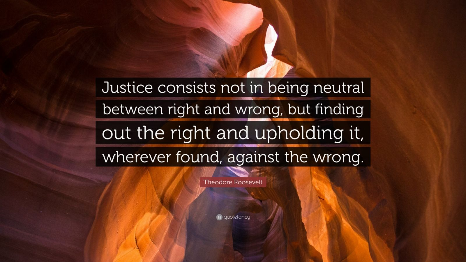 """Theodore Roosevelt Quote: """"Justice consists not in being neutral between right and wrong, but finding out the right and upholding it, wherever found, against the wrong."""""""