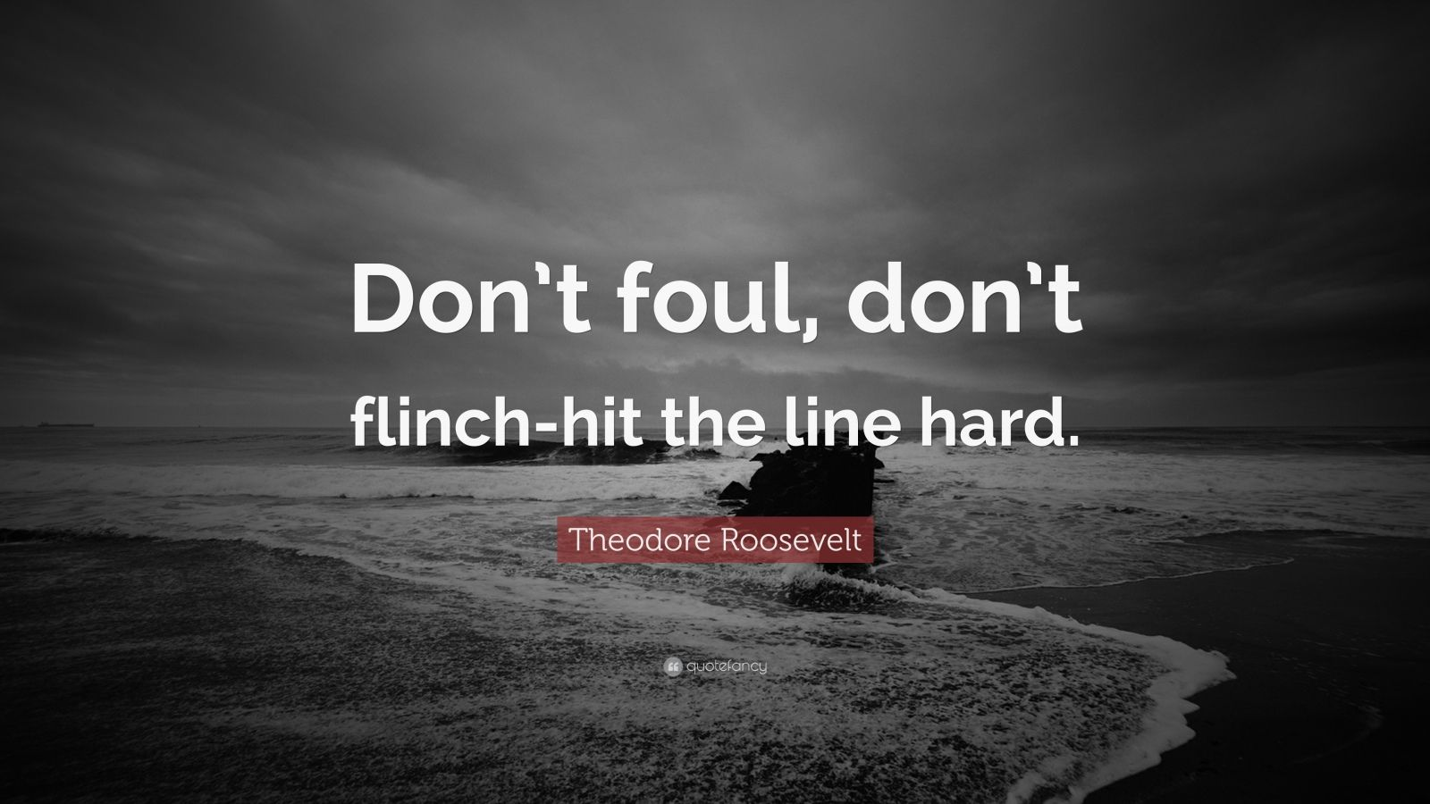 "Theodore Roosevelt Quote: ""Don't foul, don't flinch-hit the line hard."""