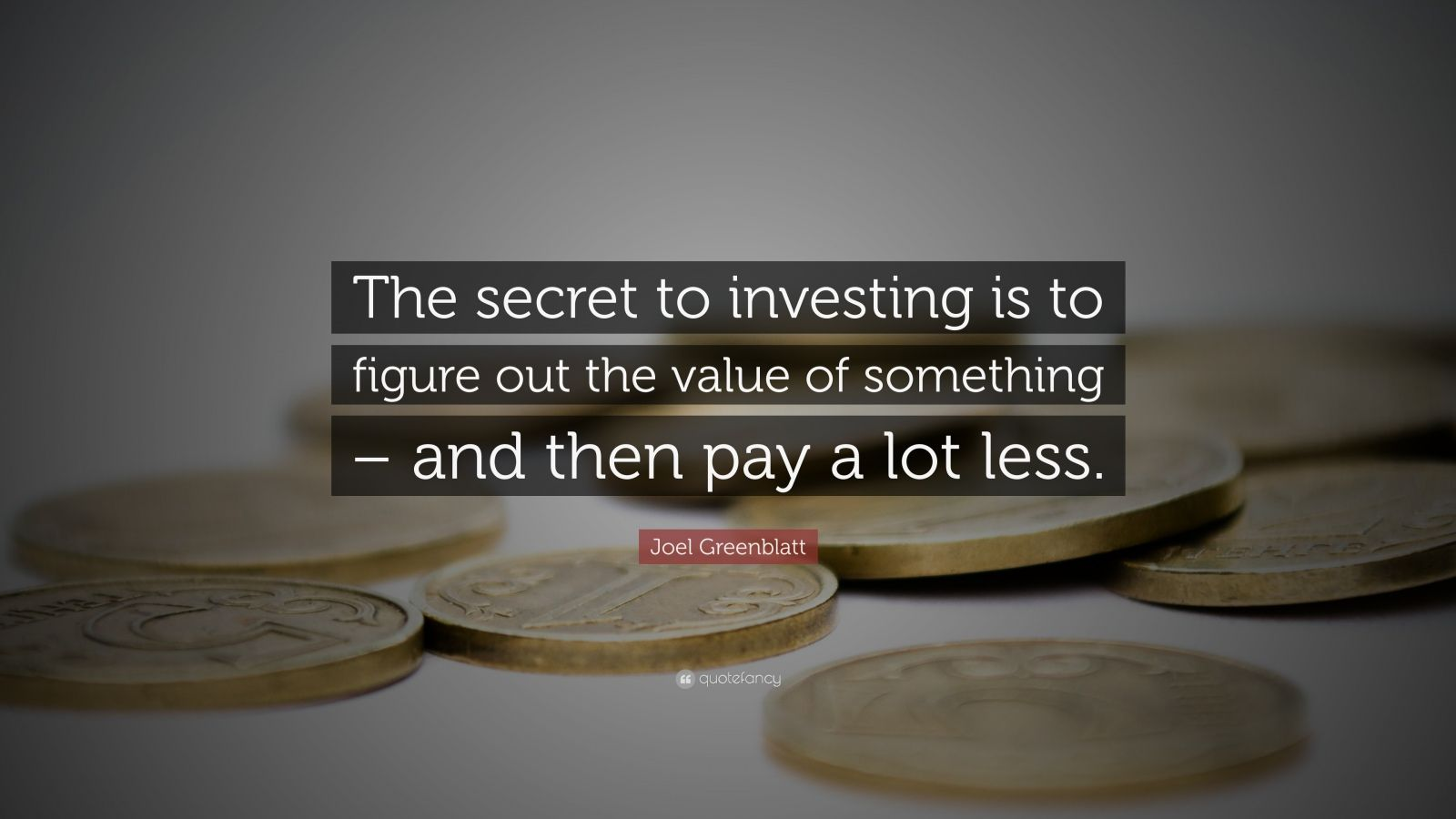 "Joel Greenblatt Quote: ""The secret to investing is to figure out the value of something – and then pay a lot less."""