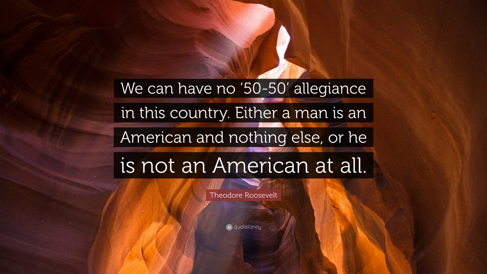 """Theodore Roosevelt Quote: """"We can have no '50-50' allegiance in this country. Either a man is an American and nothing else, or he is not an American at all."""""""