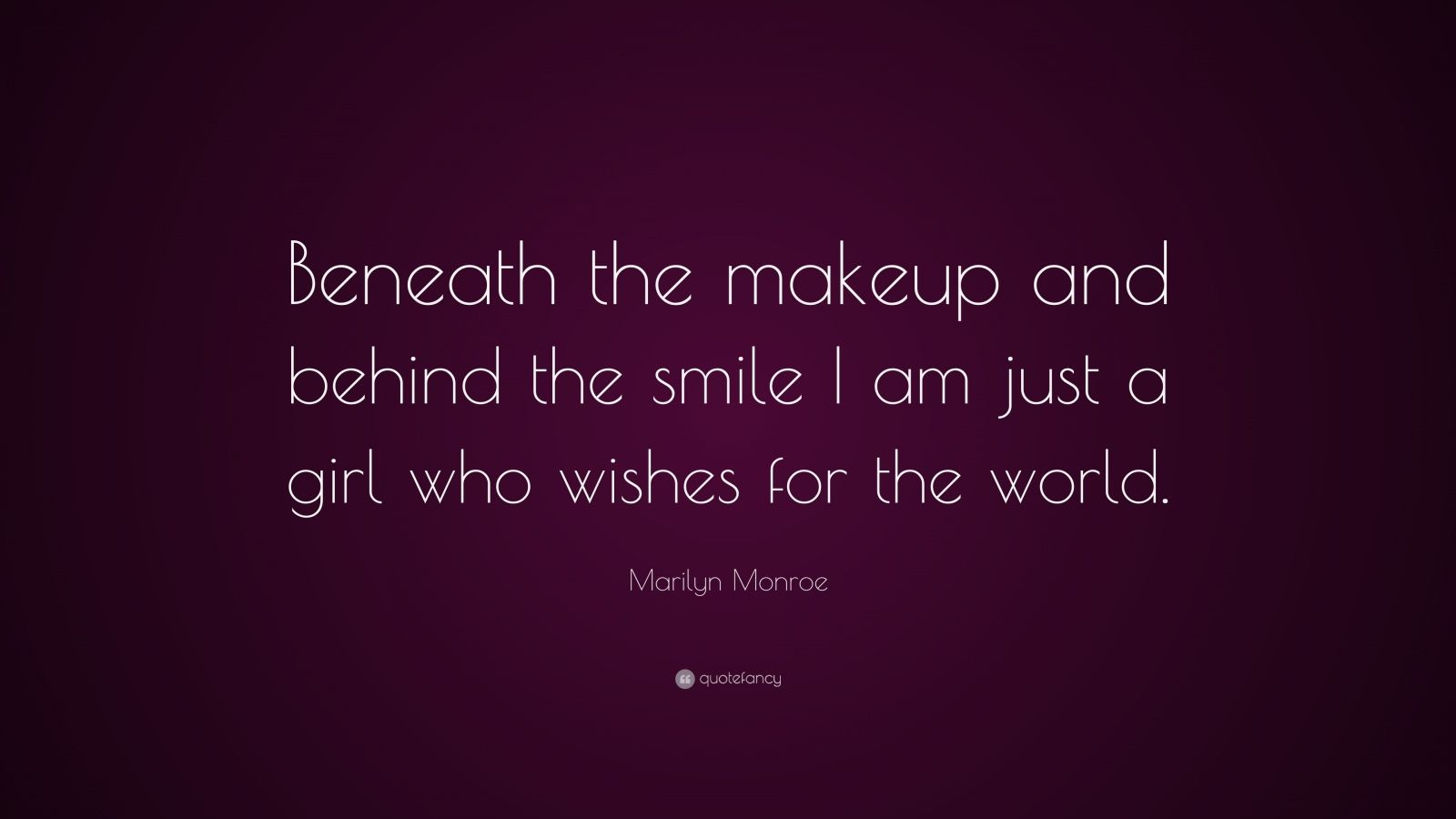 "Marilyn Monroe Quote: ""Beneath the makeup and behind the smile I am just a girl who wishes for the world."""