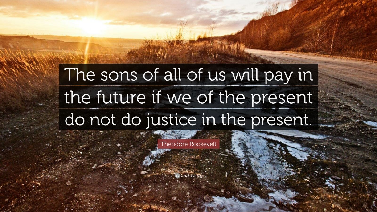 """Theodore Roosevelt Quote: """"The sons of all of us will pay in the future if we of the present do not do justice in the present."""""""