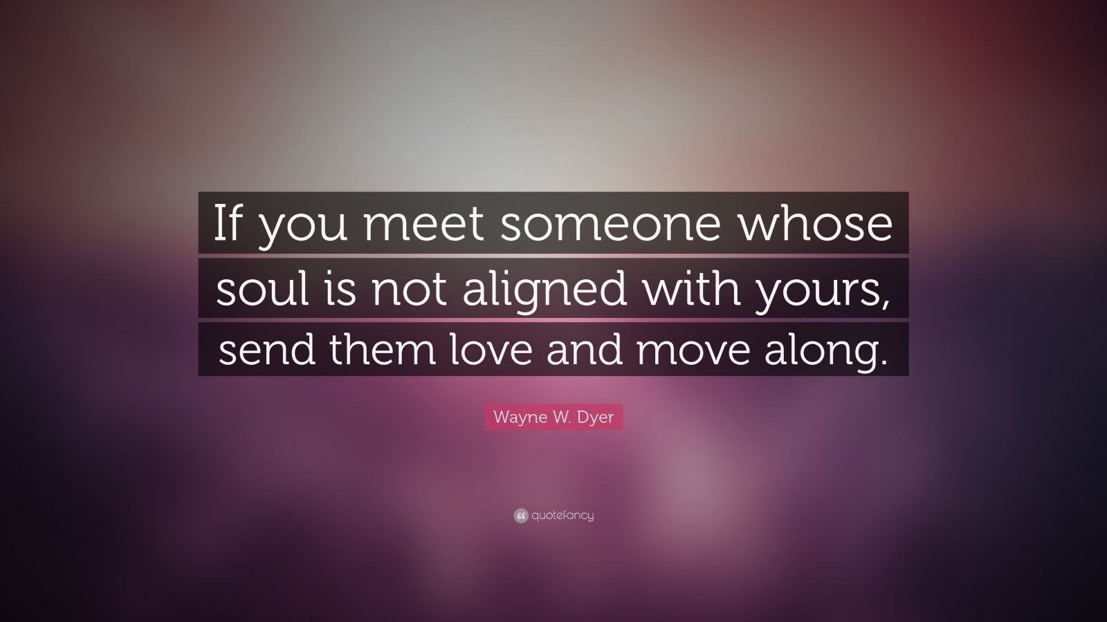 "Wayne W. Dyer Quote: ""If you meet someone whose soul is not aligned with yours, send them love and move along."""