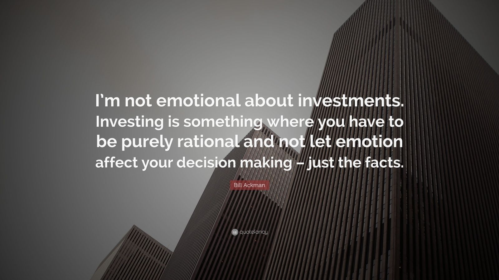 "Bill Ackman Quote: ""I'm not emotional about investments. Investing is something where you have to be purely rational and not let emotion affect your decision making – just the facts."""
