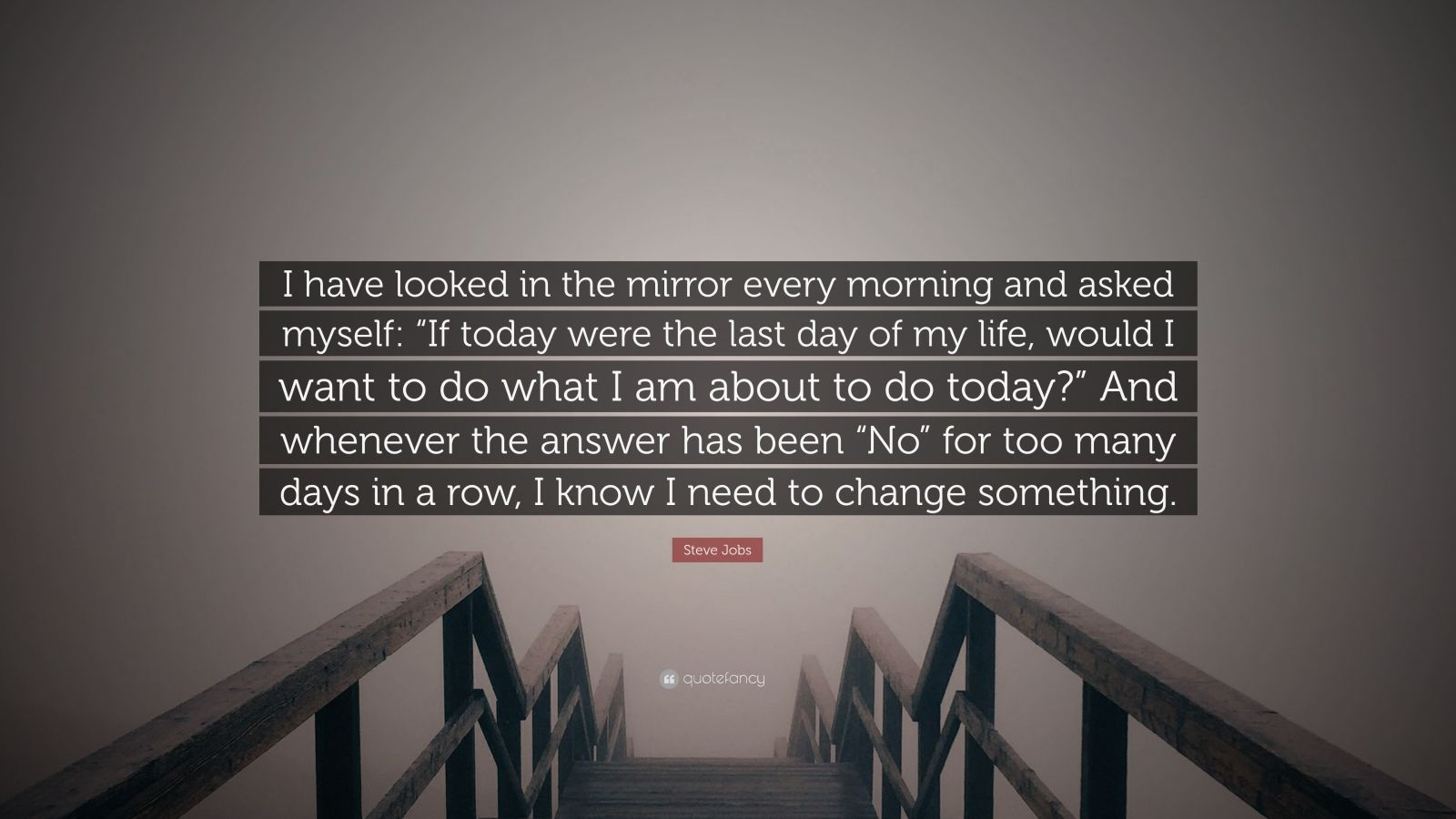"Steve Jobs Quote: ""I have looked in the mirror every morning and asked myself: ""If today were the last day of my life, would I want to do what I am about to do today?"" And whenever the answer has been ""No"" for too many days in a row, I know I need to change something."""