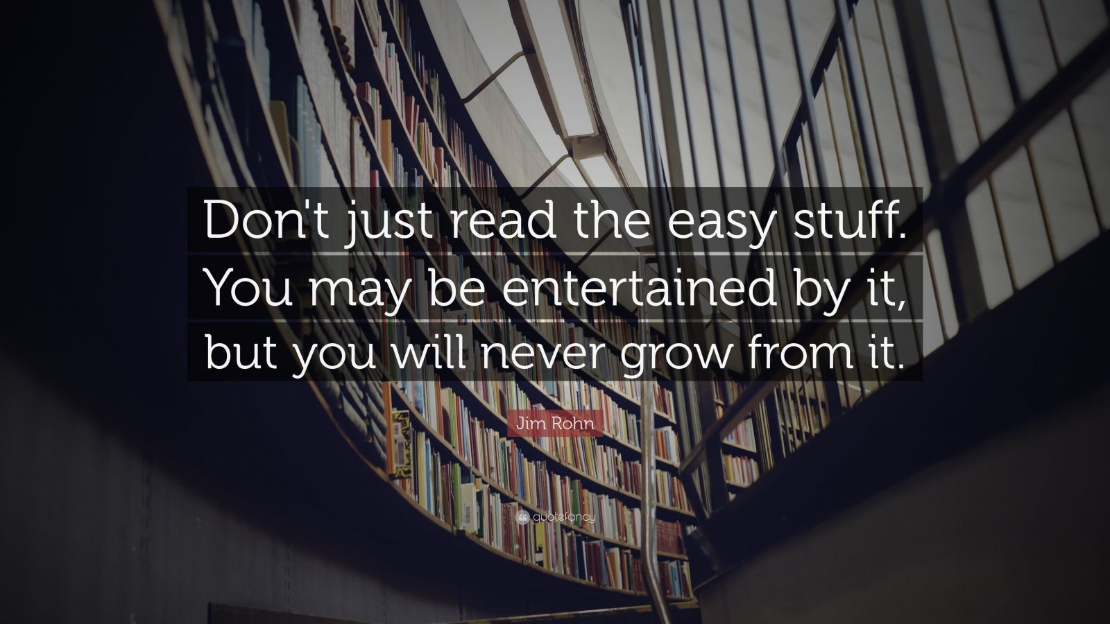 "Jim Rohn Quote: ""Don't just read the easy stuff. You may be entertained by it, but you will never grow from it."""