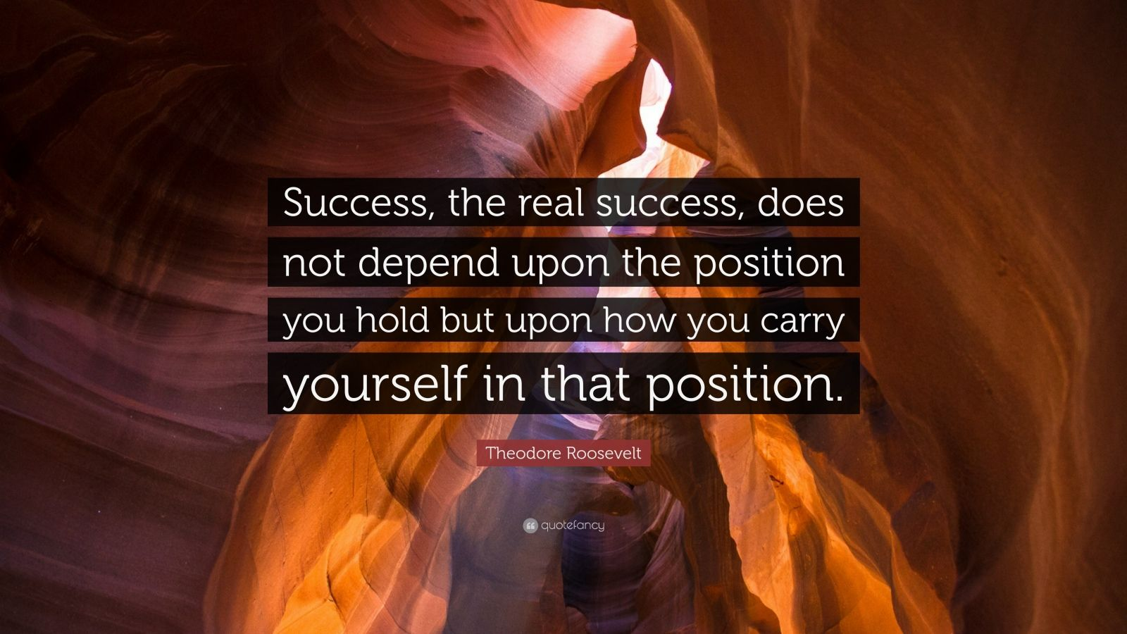 """Theodore Roosevelt Quote: """"Success, the real success, does not depend upon the position you hold but upon how you carry yourself in that position."""""""