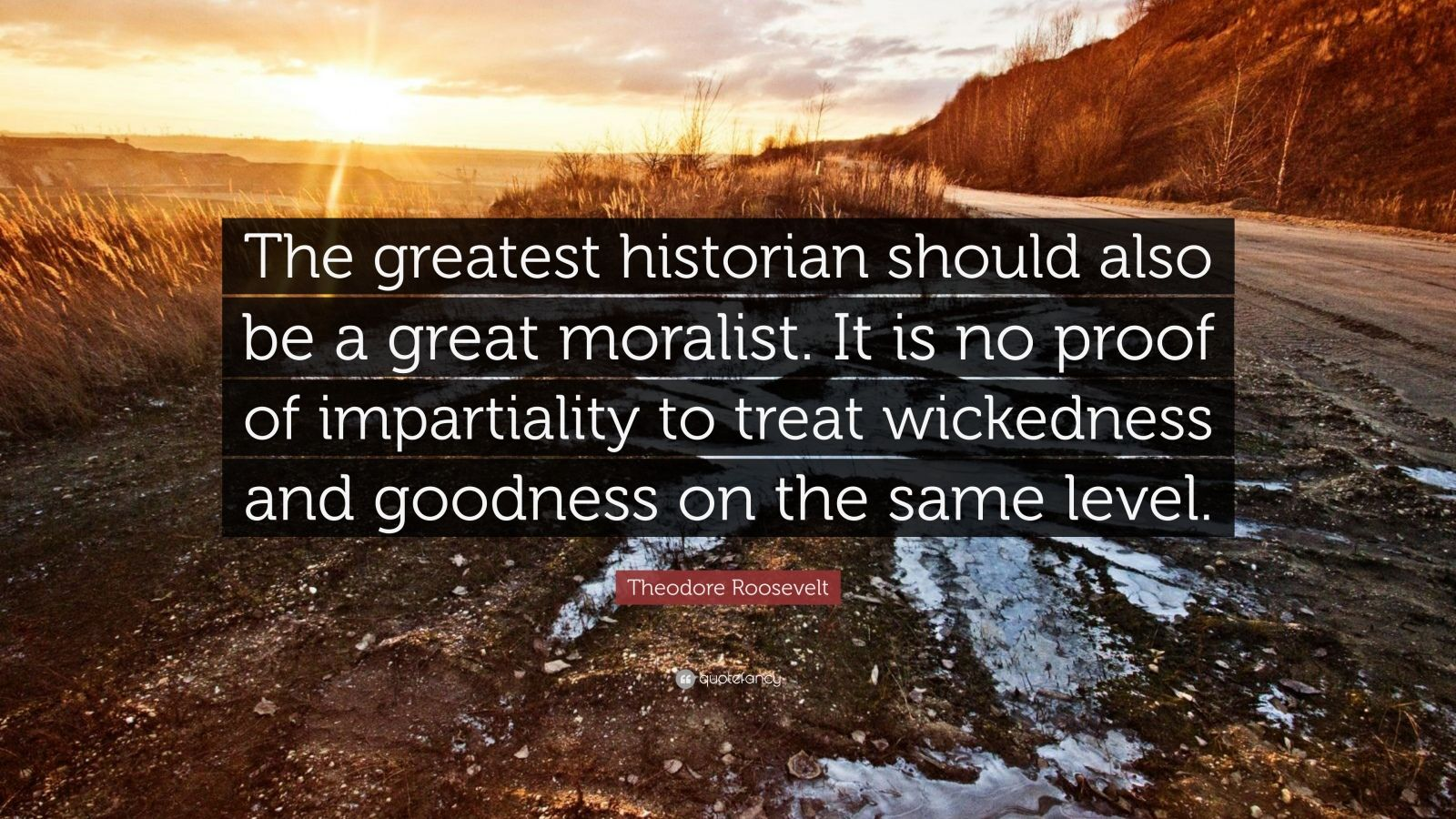 """Theodore Roosevelt Quote: """"The greatest historian should also be a great moralist. It is no proof of impartiality to treat wickedness and goodness on the same level."""""""
