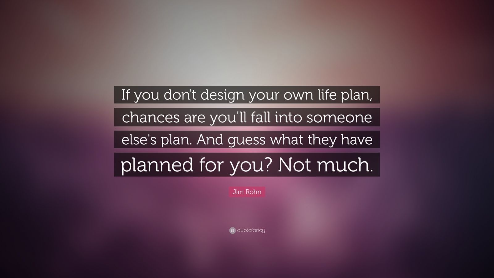 "Jim Rohn Quote: ""If you don't design your own life plan, chances are you'll fall into someone else's plan. And guess what they have planned for you? Not much."""