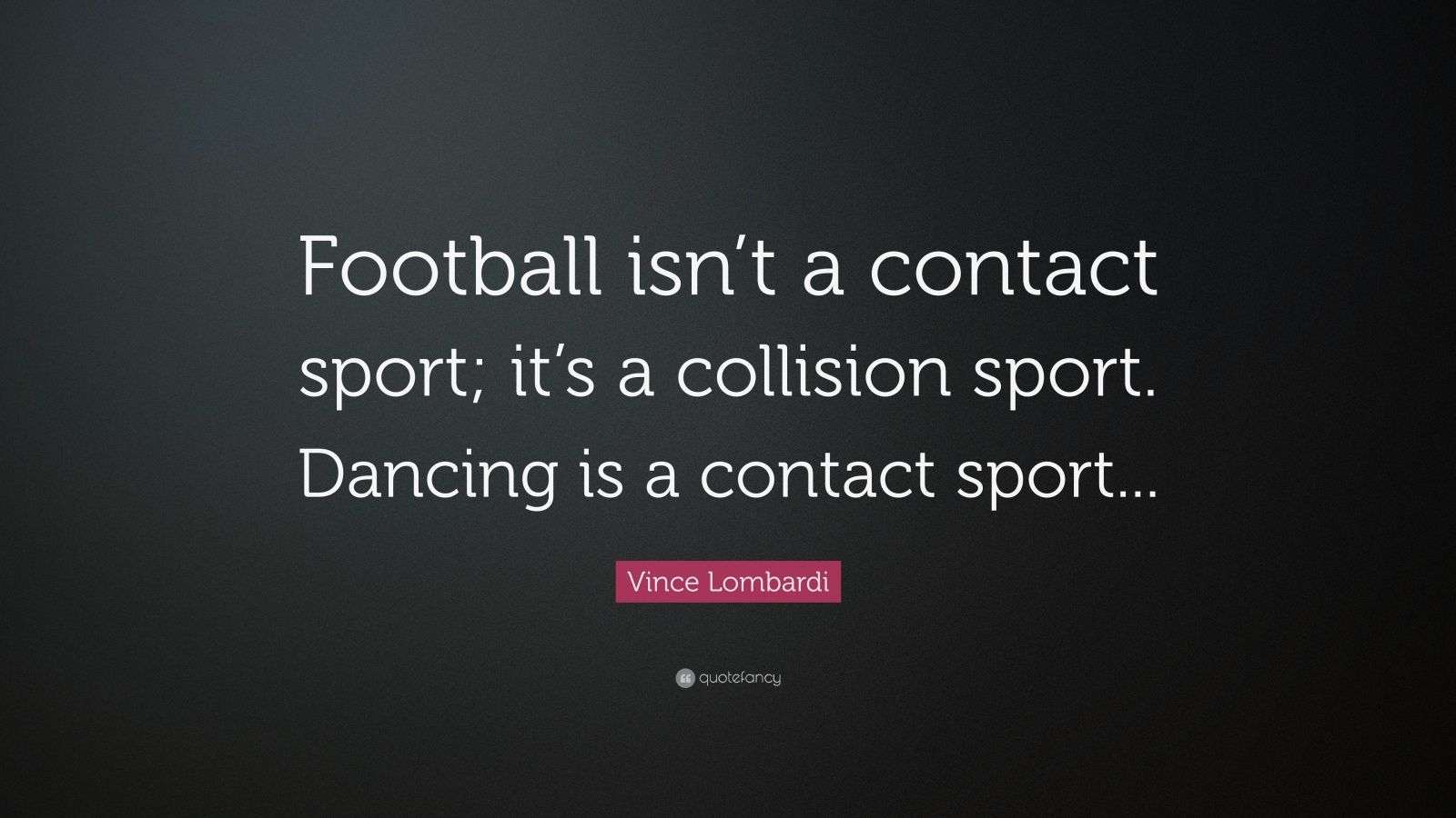 "Vince Lombardi Quote: ""Football isn't a contact sport; it's a collision sport. Dancing is a contact sport..."""