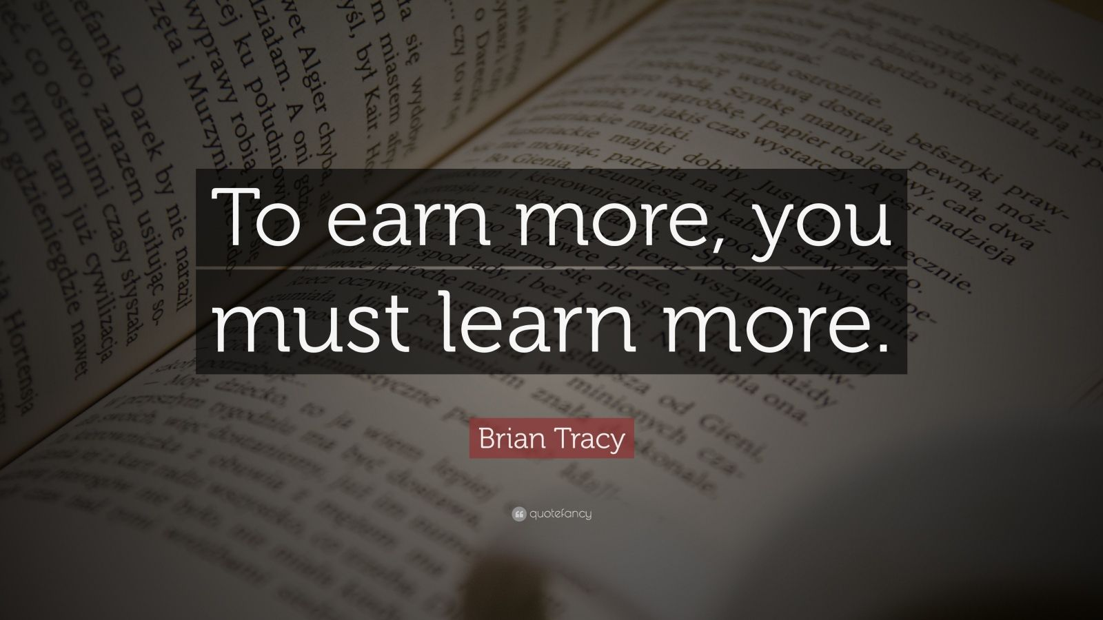 "Brian Tracy Quote: ""To earn more, you must learn more."""