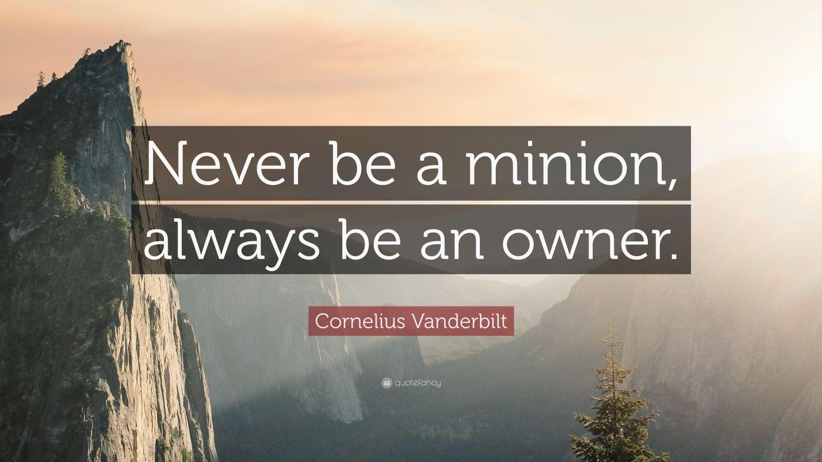 Cornelius Vanderbilt Quote Never Be A Minion Always Be