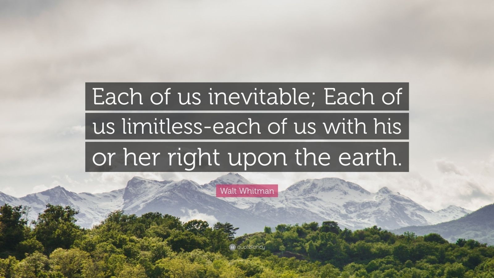 "Walt Whitman Quote: ""Each of us inevitable; Each of us limitless-each of us with his or her right upon the earth."""