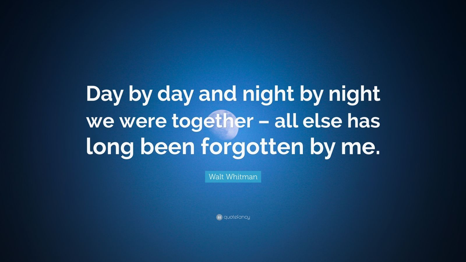 """Walt Whitman Quote: """"Day by day and night by night we were together – all else has long been forgotten by me."""""""