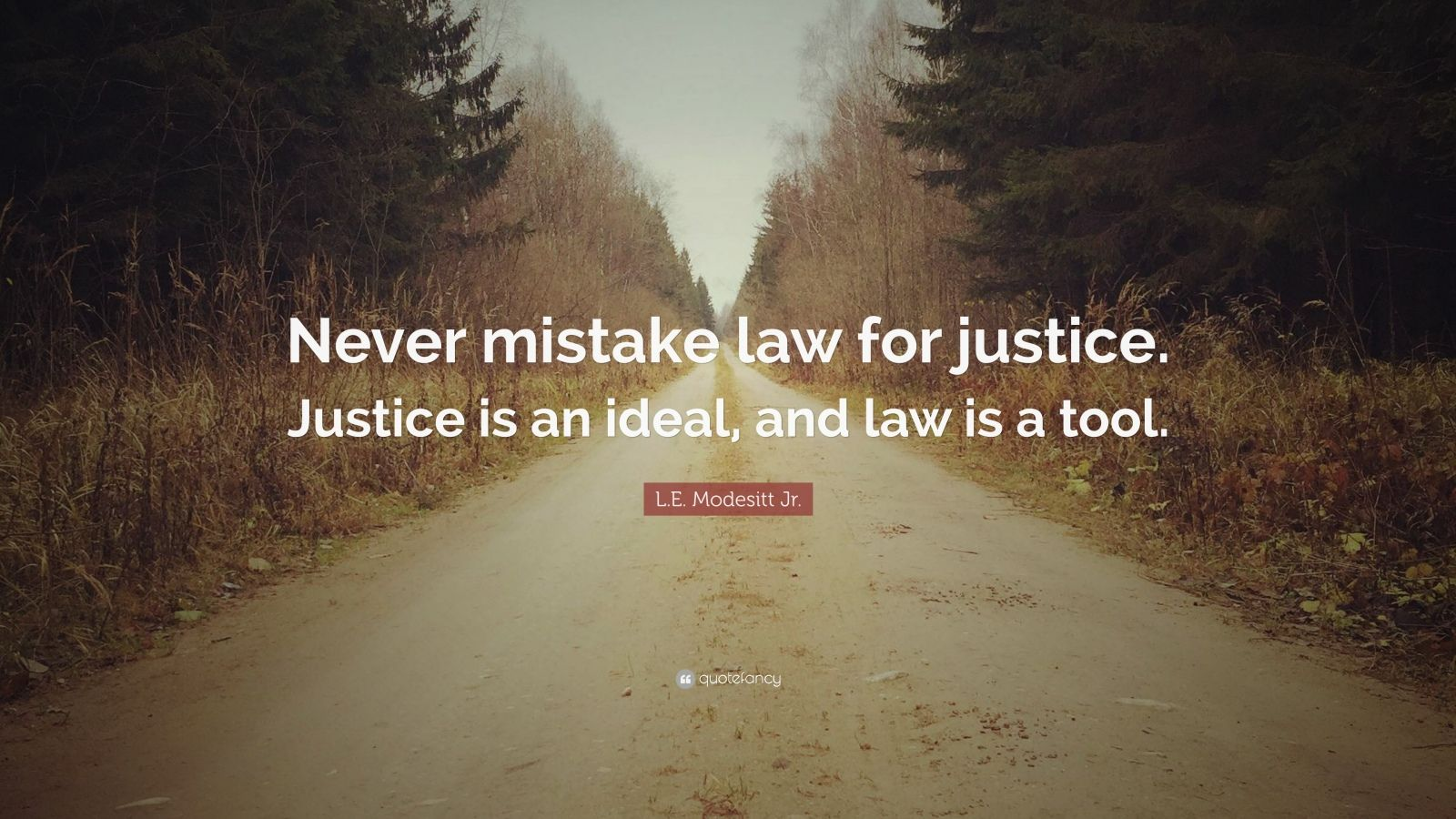 "Justice Quotes: ""Never mistake law for justice. Justice is an ideal, and law is a tool."" — L.E. Modesitt Jr."