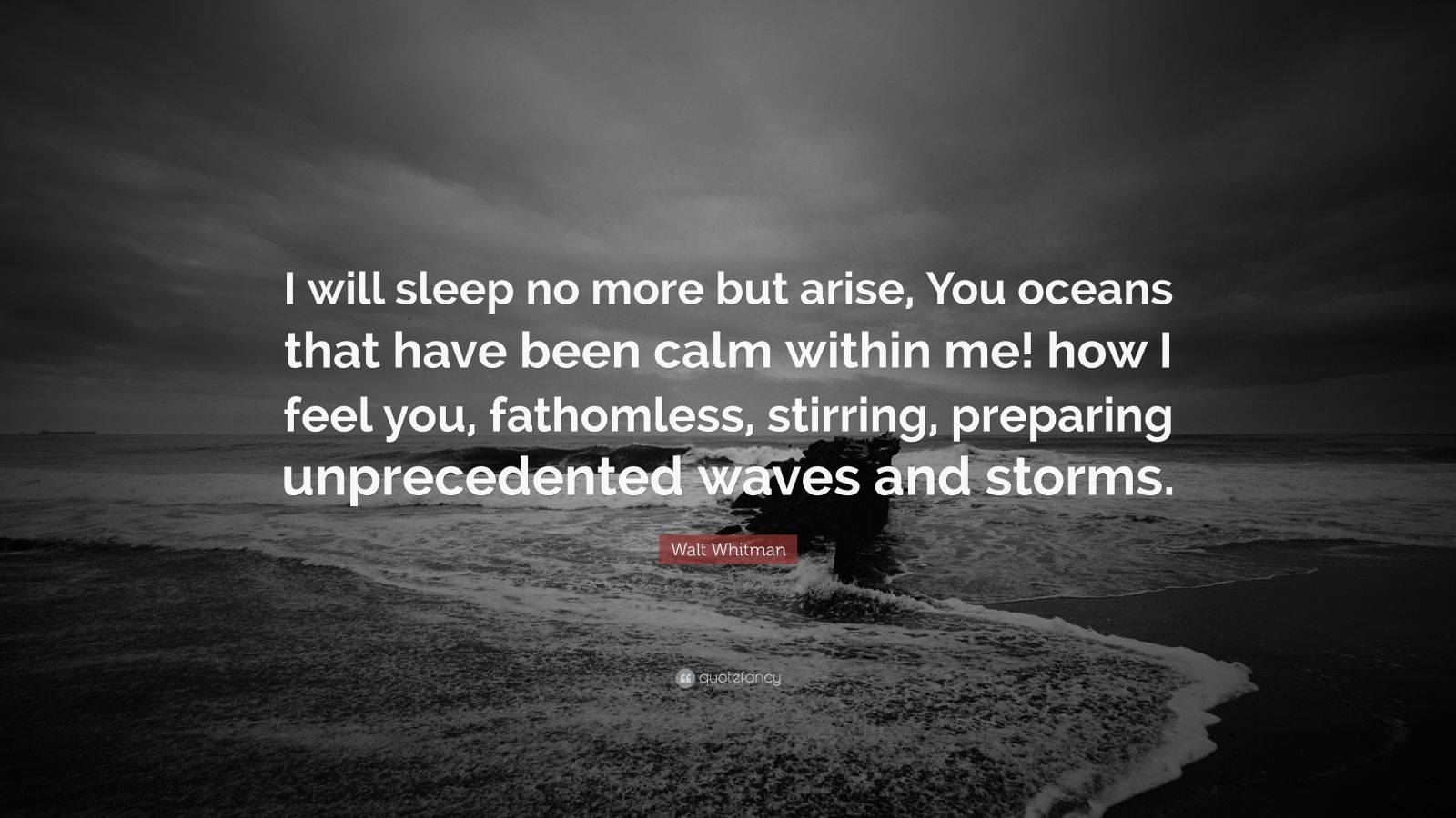 """Walt Whitman Quote: """"I will sleep no more but arise, You oceans that have been calm within me! how I feel you, fathomless, stirring, preparing unprecedented waves and storms."""""""