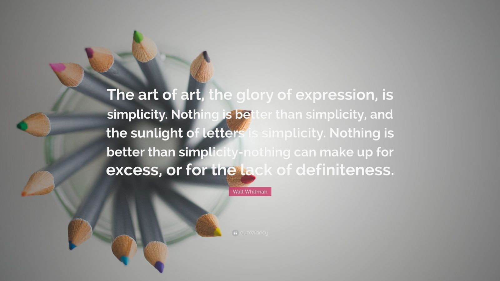 """Walt Whitman Quote: """"The art of art, the glory of expression, is simplicity. Nothing is better than simplicity, and the sunlight of letters is simplicity. Nothing is better than simplicity-nothing can make up for excess, or for the lack of definiteness."""""""