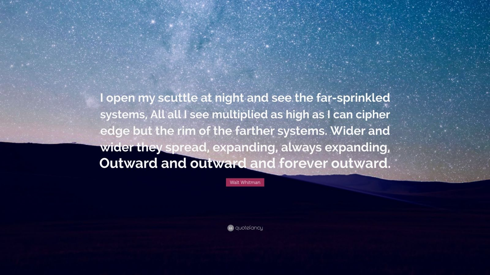 "Walt Whitman Quote: ""I open my scuttle at night and see the far-sprinkled systems, All all I see multiplied as high as I can cipher edge but the rim of the farther systems. Wider and wider they spread, expanding, always expanding, Outward and outward and forever outward."""