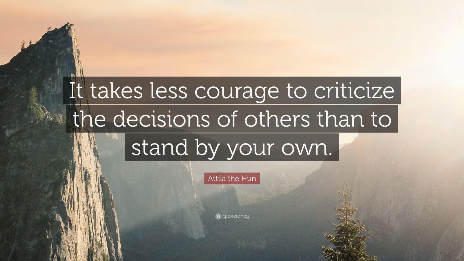 """Attila The Hun Quote: """"It Takes Less Courage To Criticize"""
