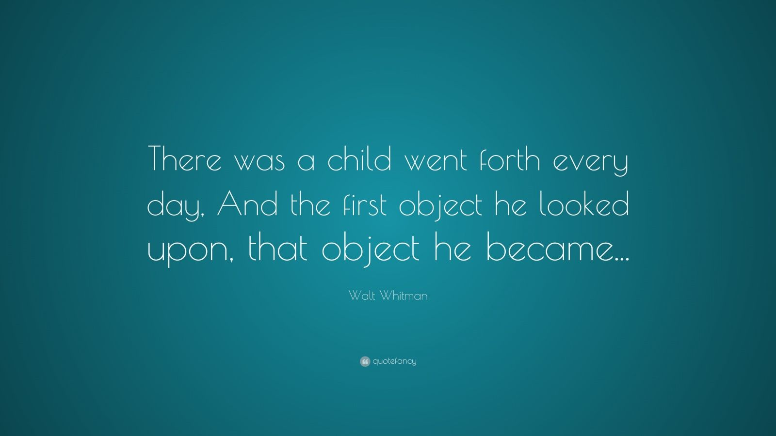 """Walt Whitman Quote: """"There was a child went forth every day, And the first object he looked upon, that object he became..."""""""