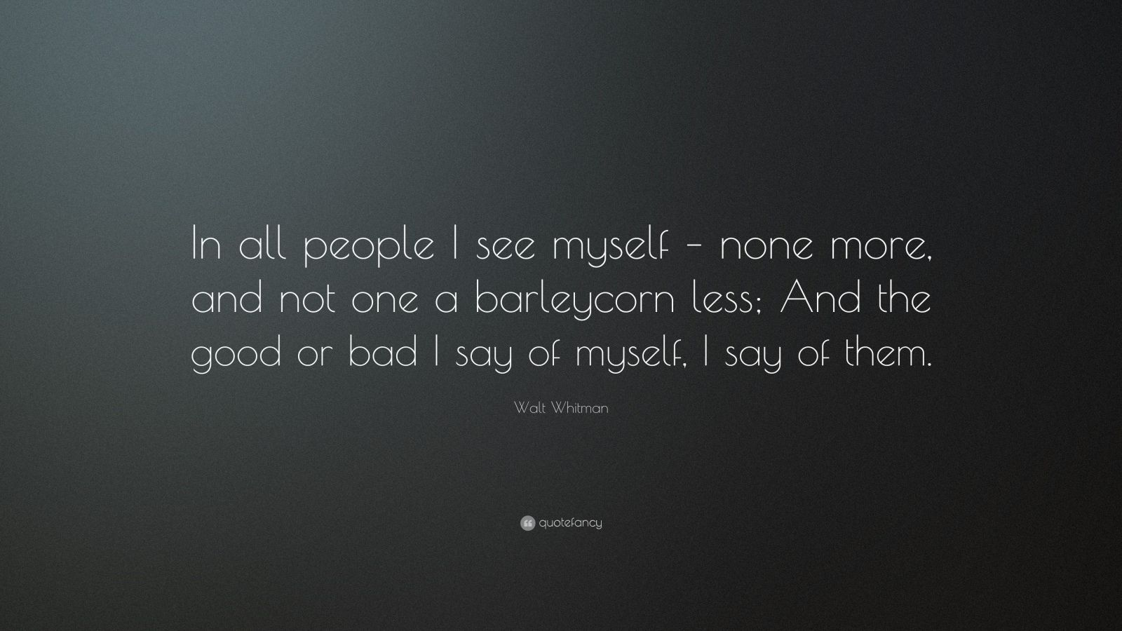 """Walt Whitman Quote: """"In all people I see myself – none more, and not one a barleycorn less; And the good or bad I say of myself, I say of them."""""""