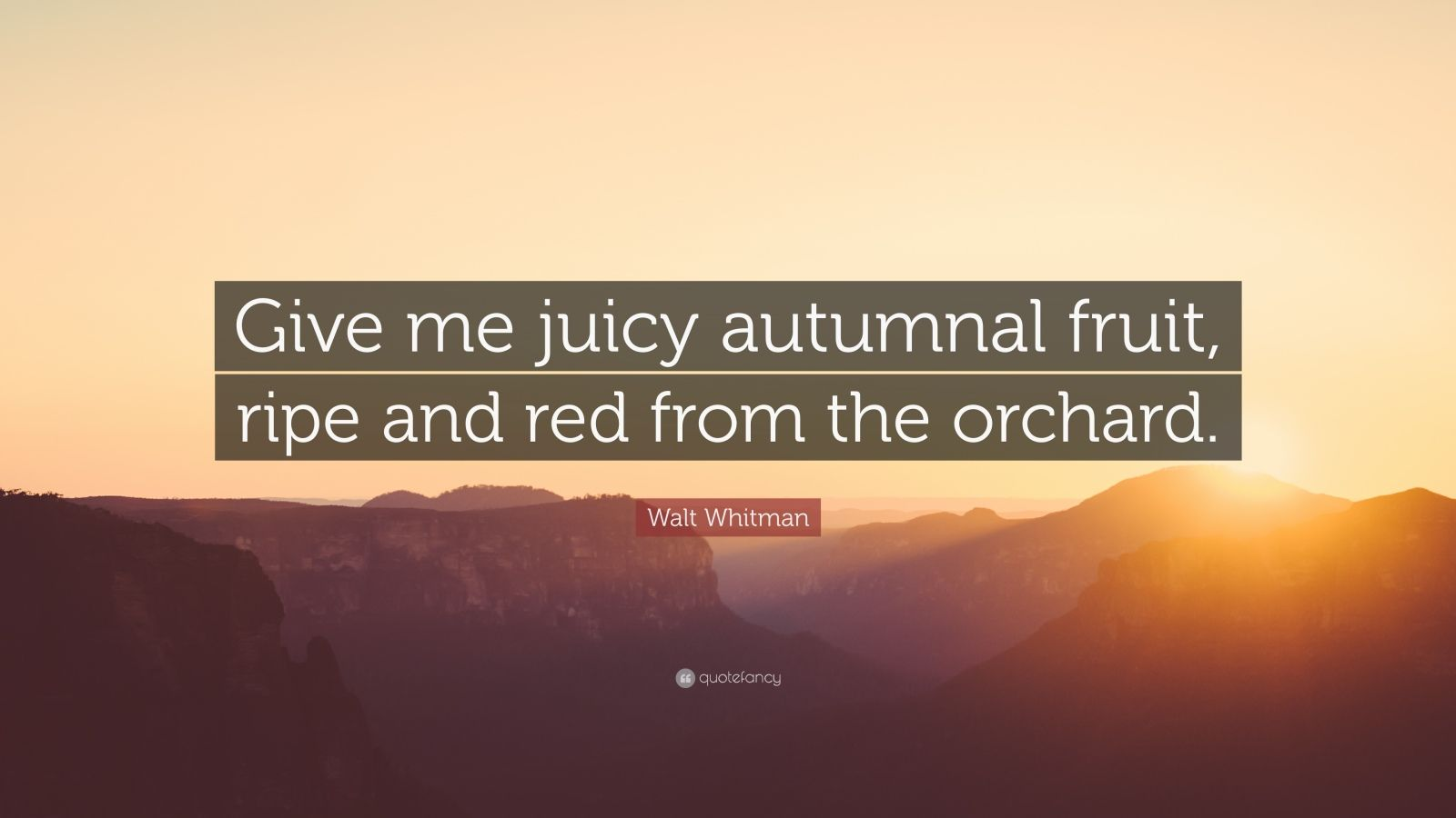 """Walt Whitman Quote: """"Give me juicy autumnal fruit, ripe and red from the orchard."""""""