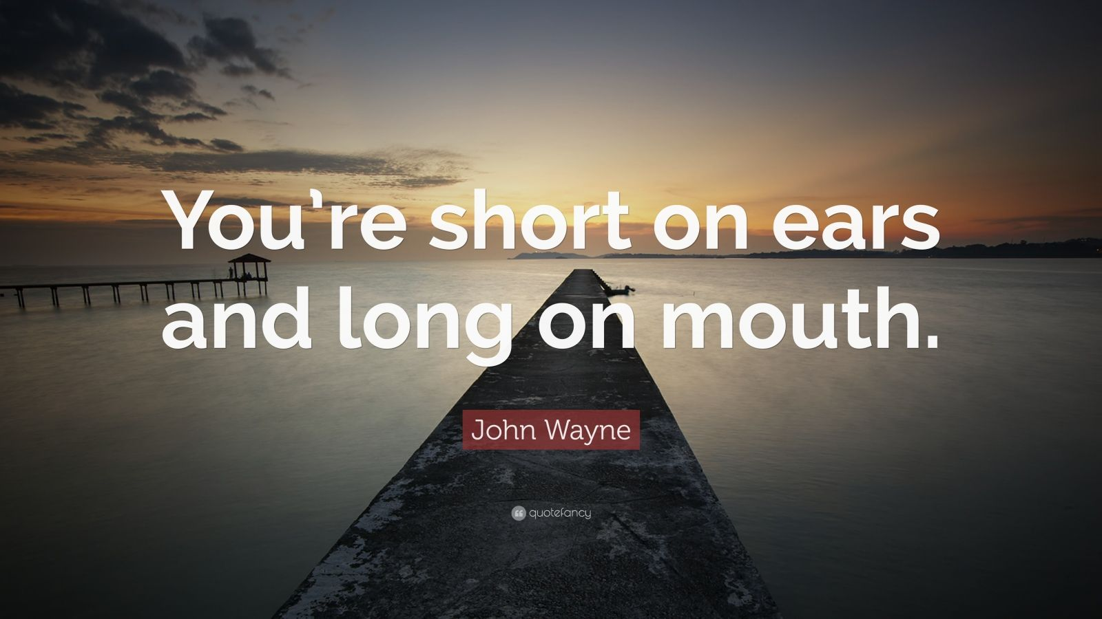 "John Wayne Quote: ""You're short on ears and long on mouth."""