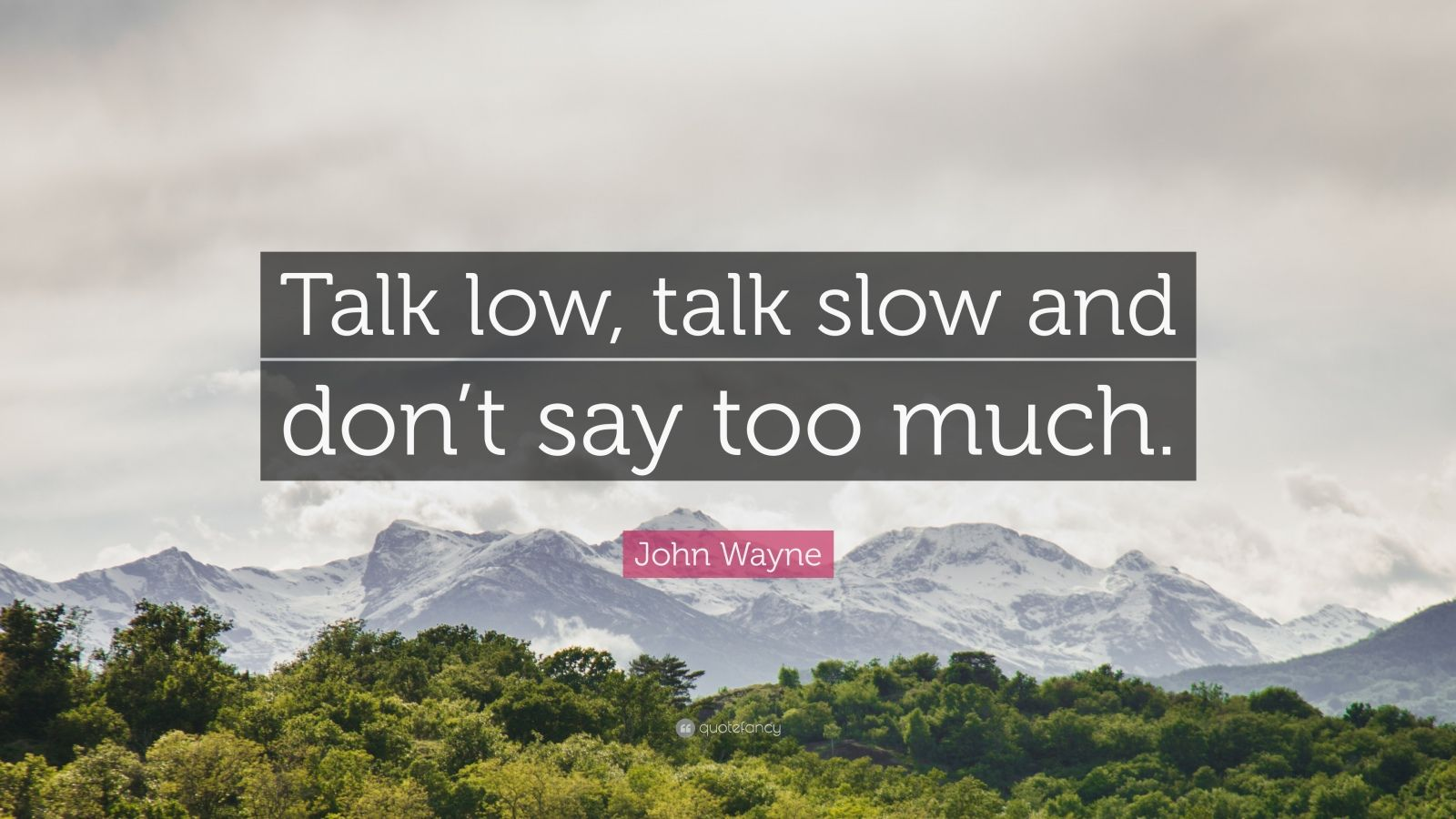 """John Wayne Quote: """"Talk low, talk slow and don't say too much."""""""
