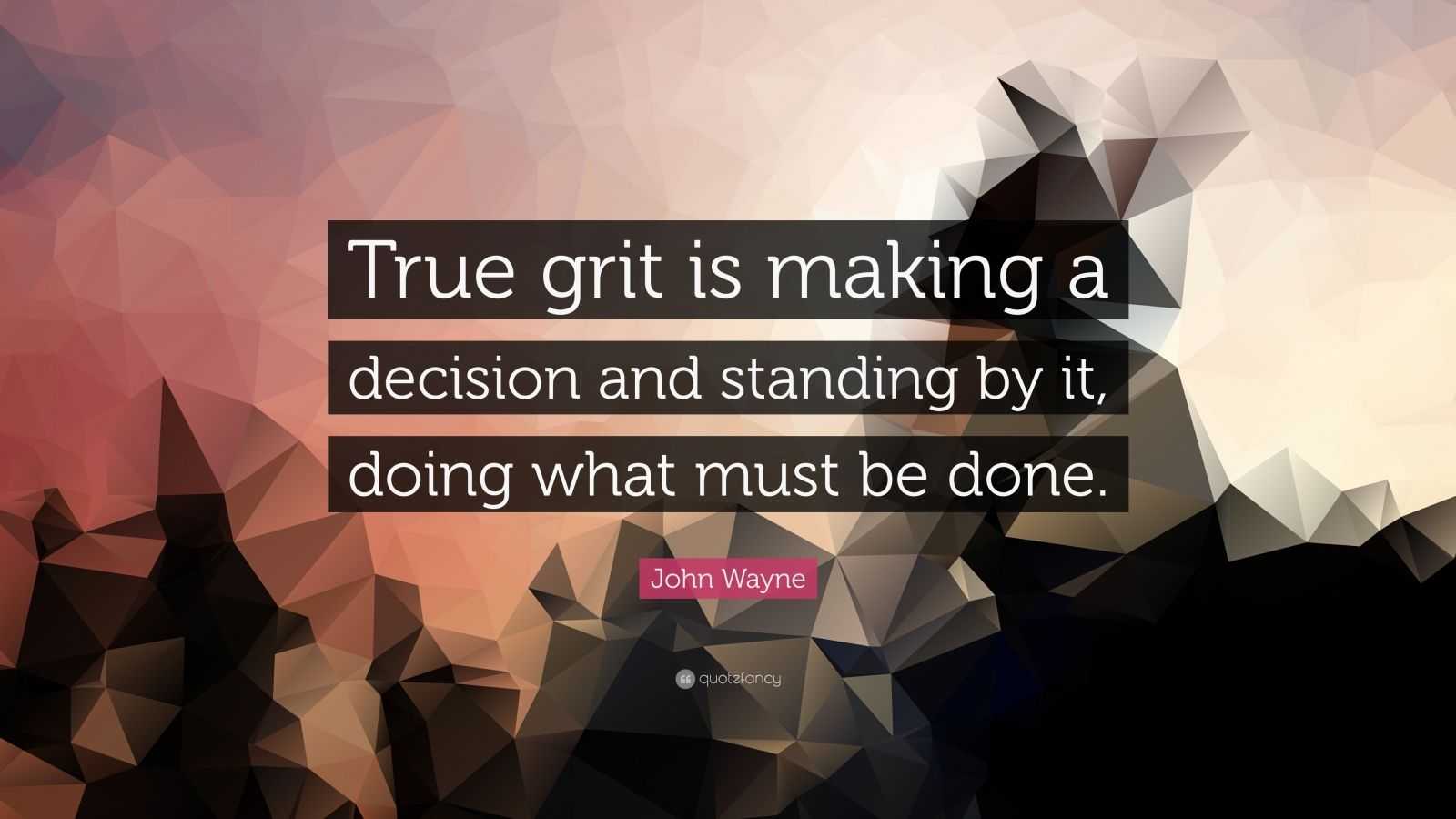 "John Wayne Quote: ""True grit is making a decision and standing by it, doing what must be done."""