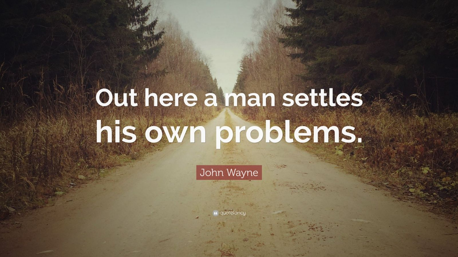 "John Wayne Quote: ""Out here a man settles his own problems."""
