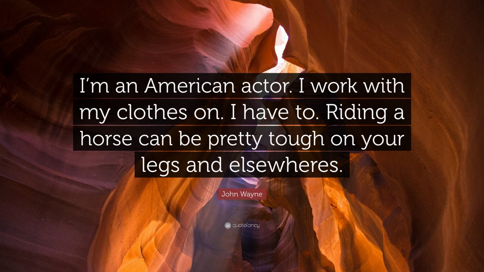 """John Wayne Quote: """"I'm an American actor. I work with my clothes on. I have to. Riding a horse can be pretty tough on your legs and elsewheres."""""""