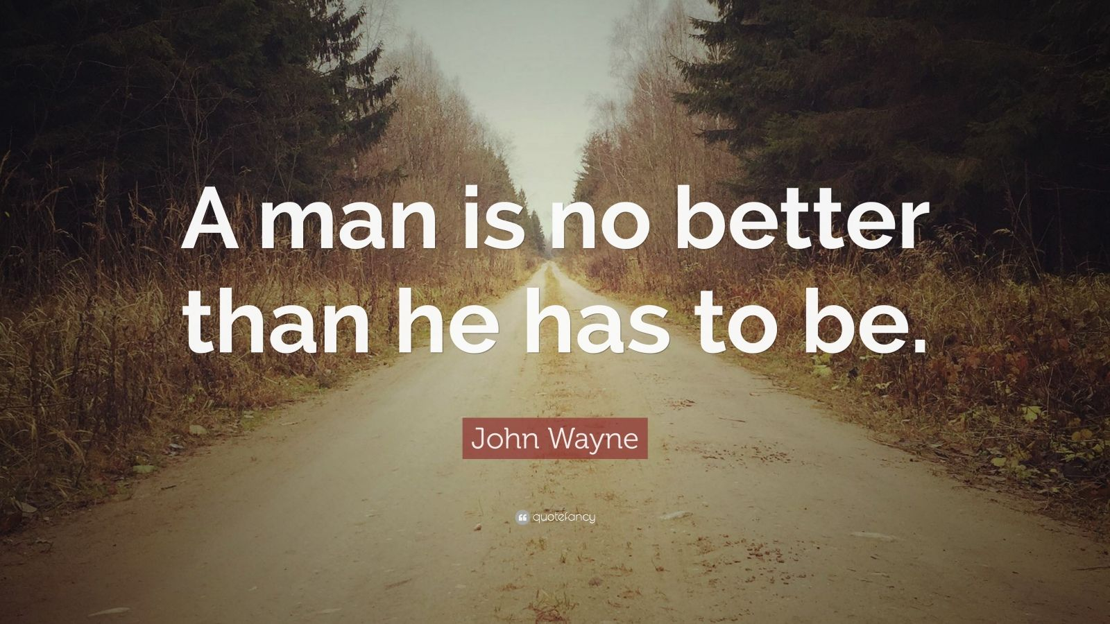"""John Wayne Quote: """"A man is no better than he has to be."""""""
