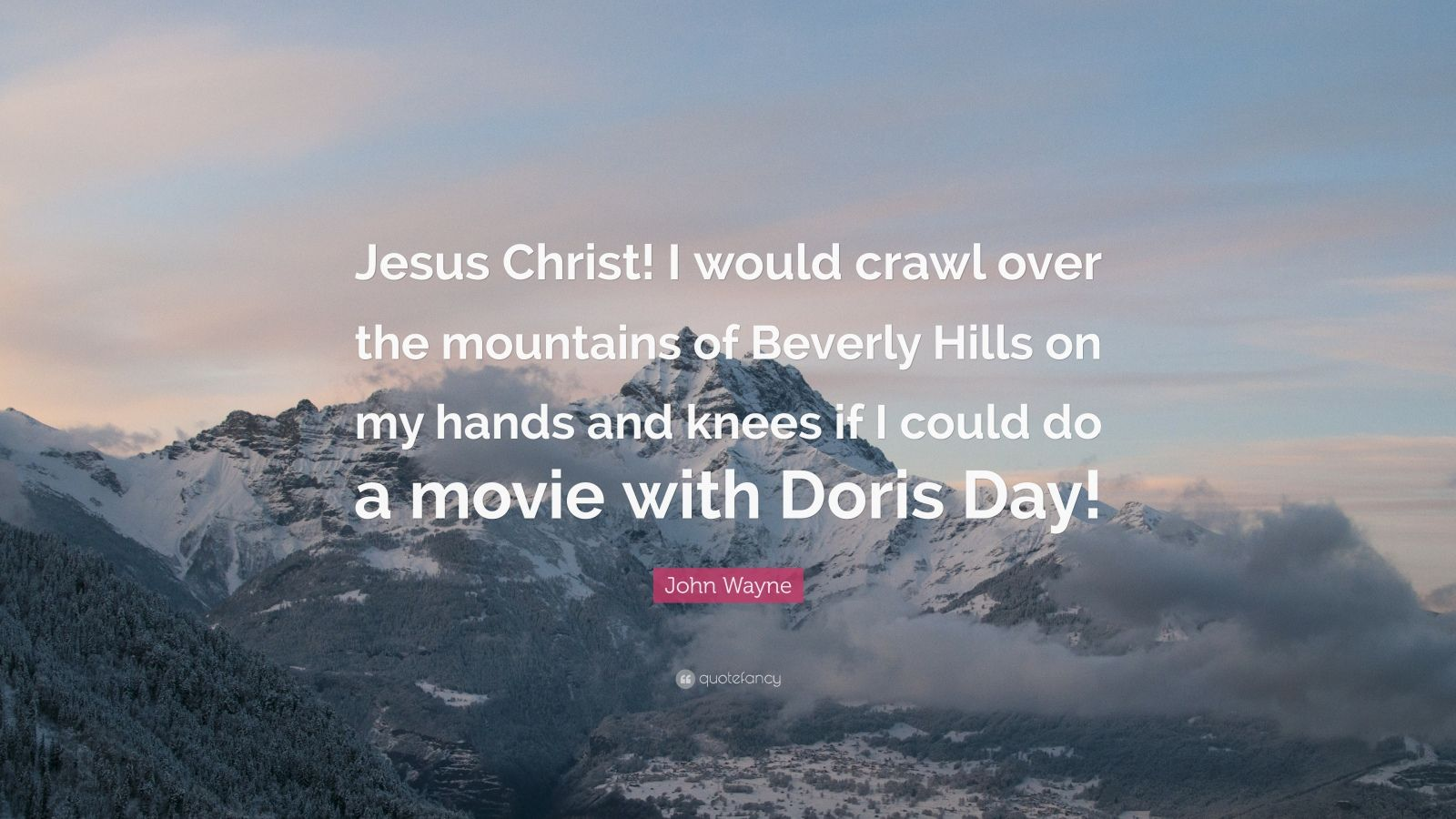 """John Wayne Quote: """"Jesus Christ! I would crawl over the mountains of Beverly Hills on my hands and knees if I could do a movie with Doris Day!"""""""