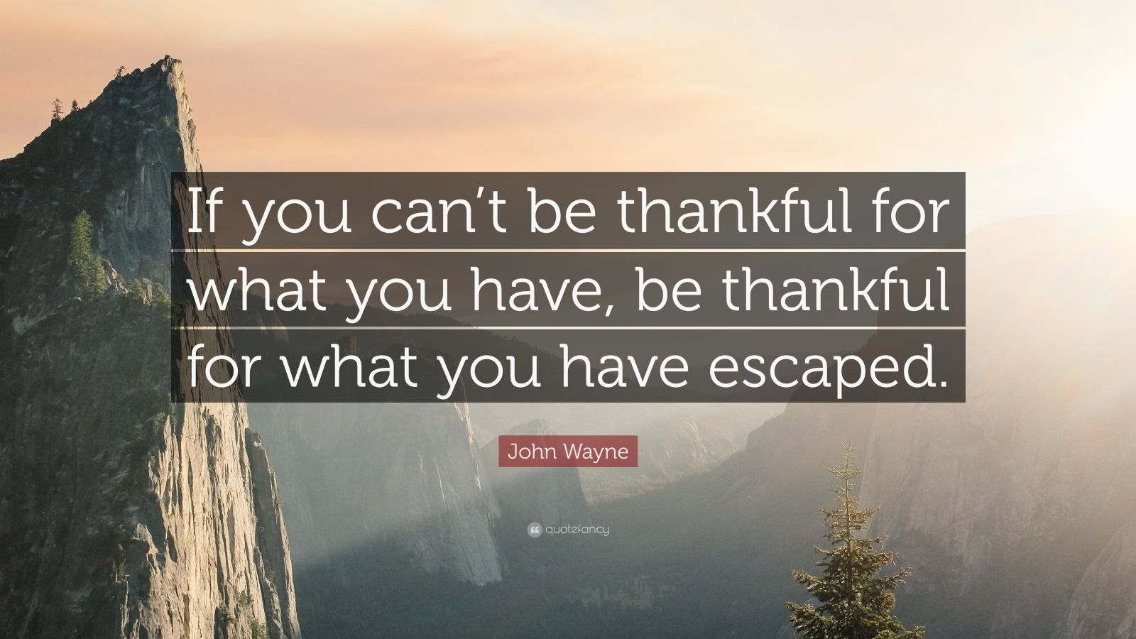 "John Wayne Quote: ""If you can't be thankful for what you have, be thankful for what you have escaped."""
