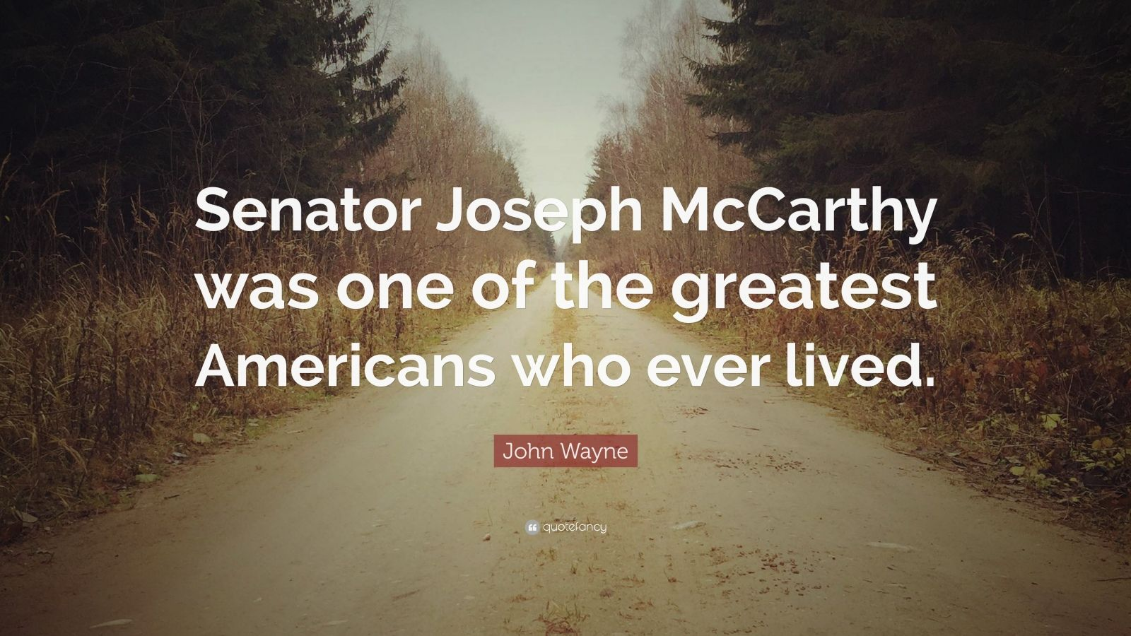 """John Wayne Quote: """"Senator Joseph McCarthy was one of the greatest Americans who ever lived."""""""