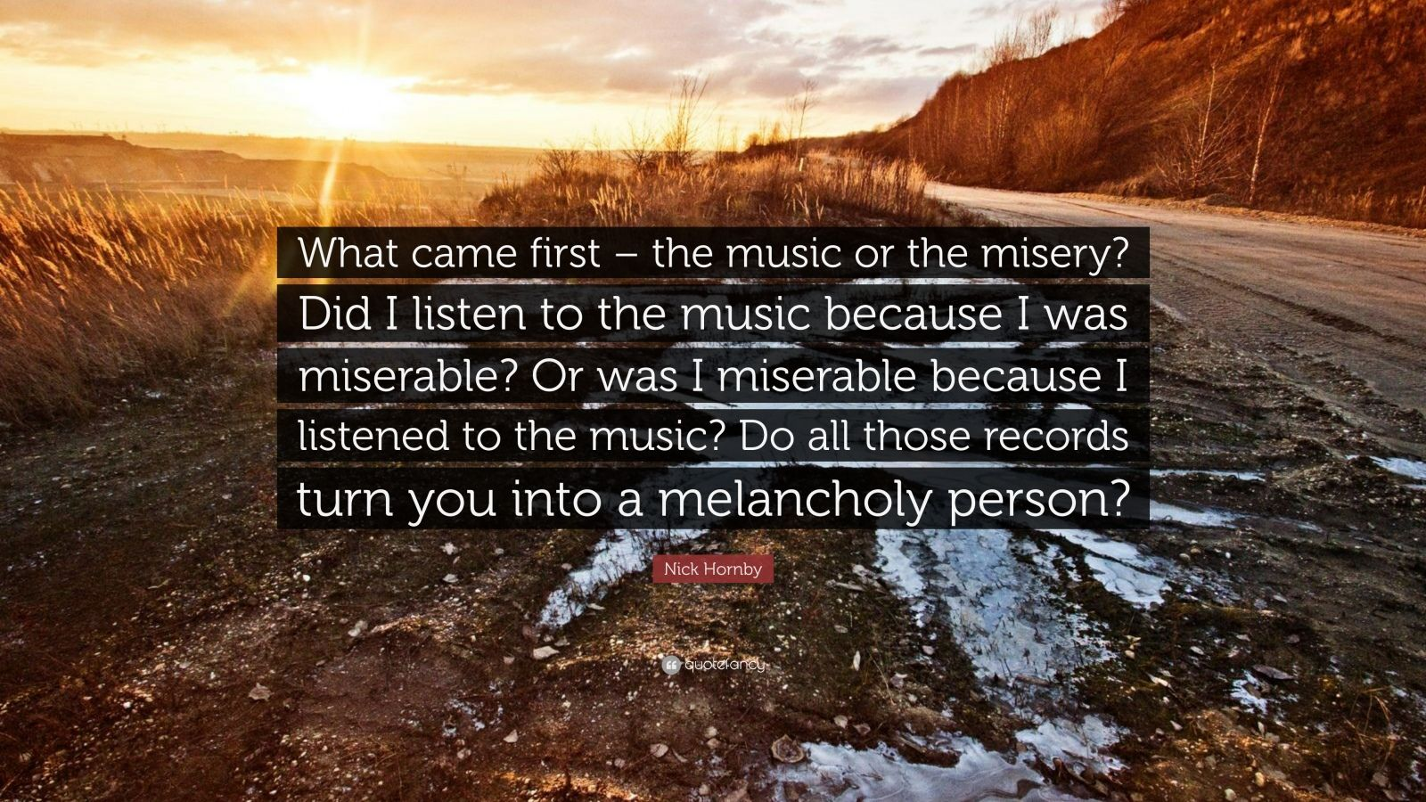 "Nick Hornby Quote: ""What came first – the music or the misery? Did I listen to the music because I was miserable? Or was I miserable because I listened to the music? Do all those records turn you into a melancholy person?"""