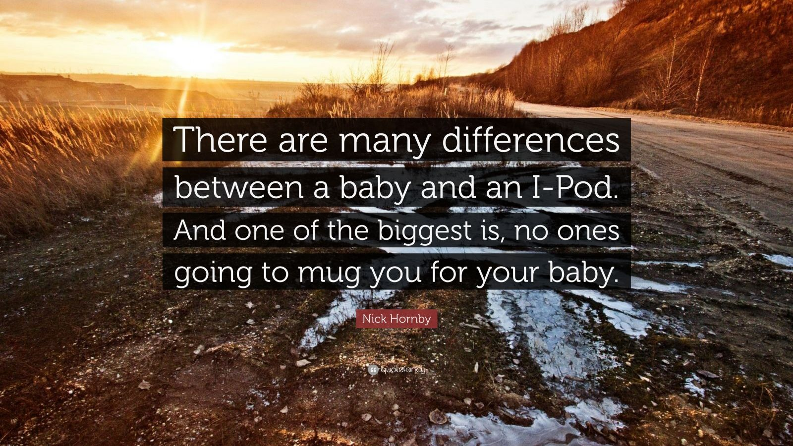"Nick Hornby Quote: ""There are many differences between a baby and an I-Pod. And one of the biggest is, no ones going to mug you for your baby."""