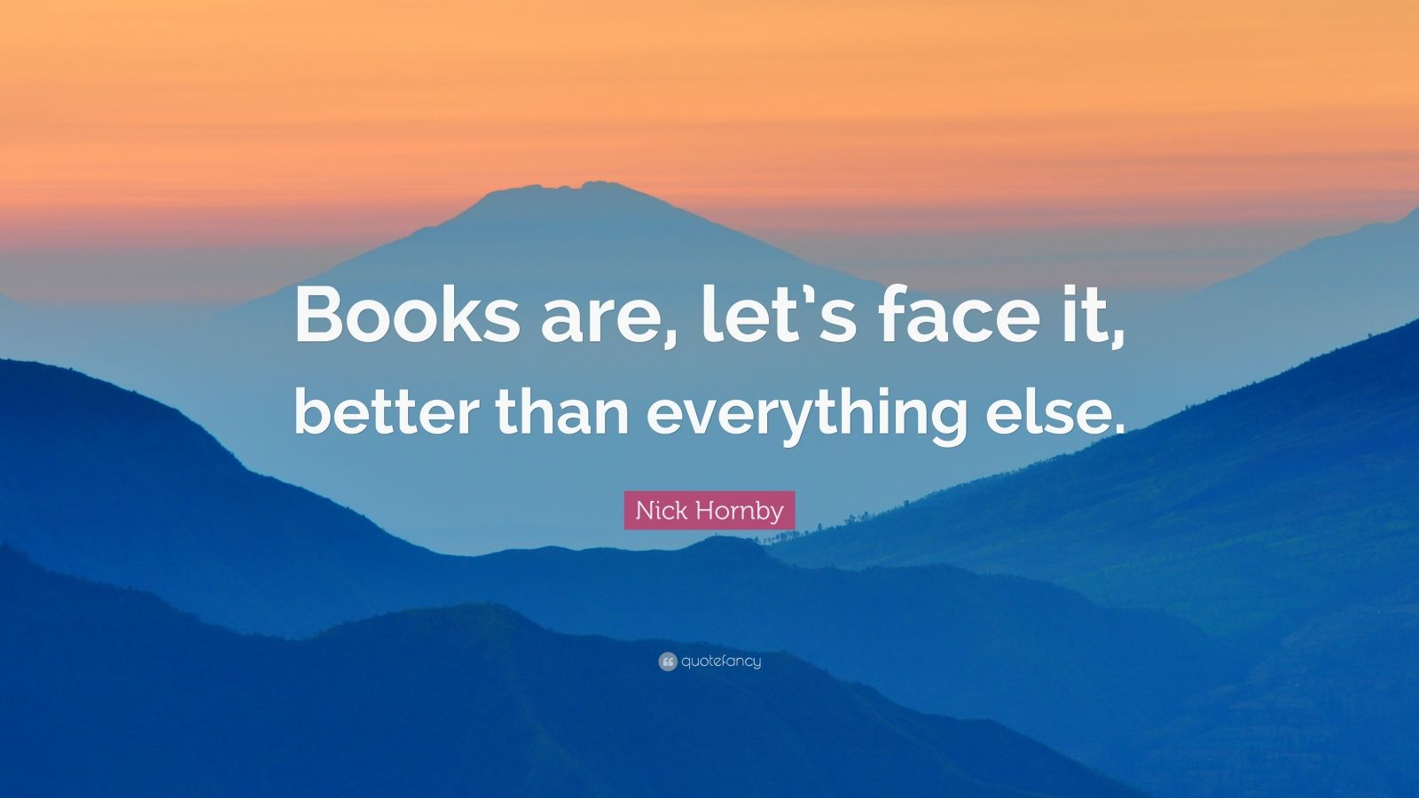 """Nick Hornby Quote: """"Books are, let's face it, better than everything else."""""""