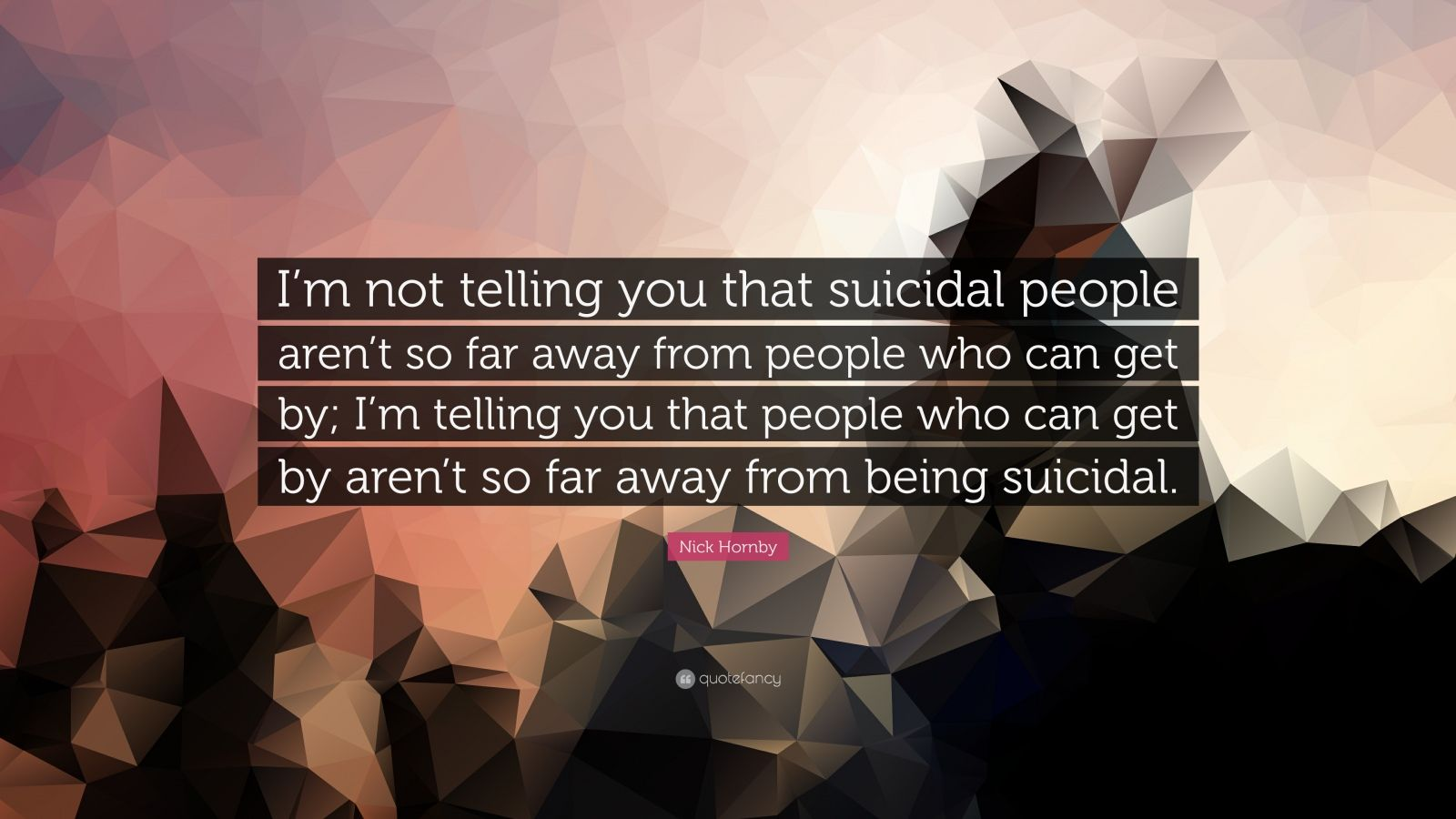 """Nick Hornby Quote: """"I'm not telling you that suicidal people aren't so far away from people who can get by; I'm telling you that people who can get by aren't so far away from being suicidal."""""""