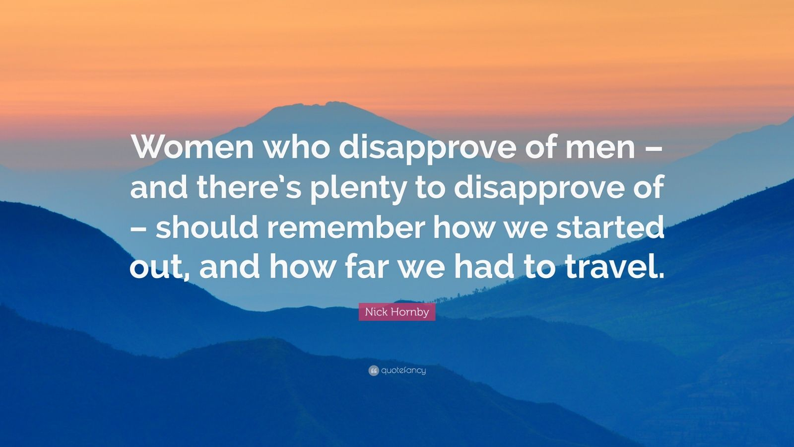 "Nick Hornby Quote: ""Women who disapprove of men – and there's plenty to disapprove of – should remember how we started out, and how far we had to travel."""