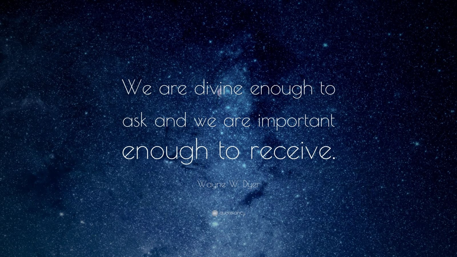 "Wayne W. Dyer Quote: ""We are divine enough to ask and we are important enough to receive."""