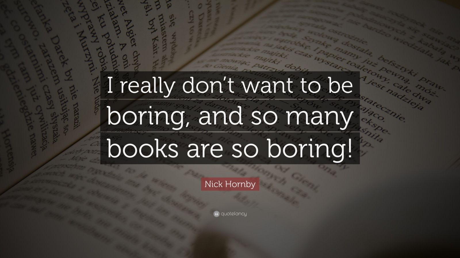 """Nick Hornby Quote: """"I really don't want to be boring, and so many books are so boring!"""""""