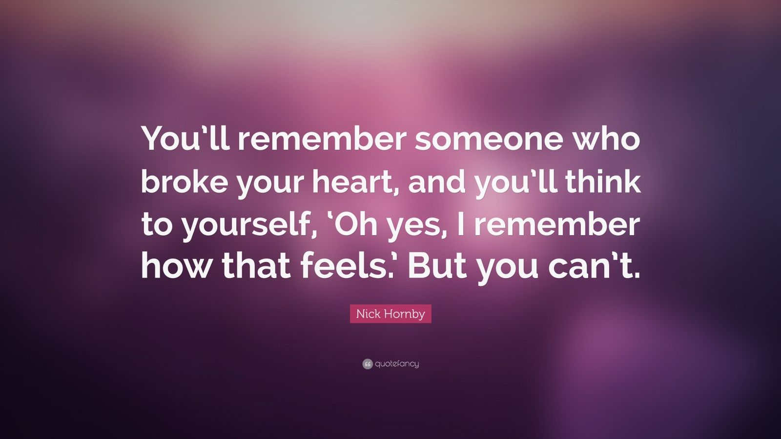"""Nick Hornby Quote: """"You'll remember someone who broke your heart, and you'll think to yourself, 'Oh yes, I remember how that feels.' But you can't."""""""