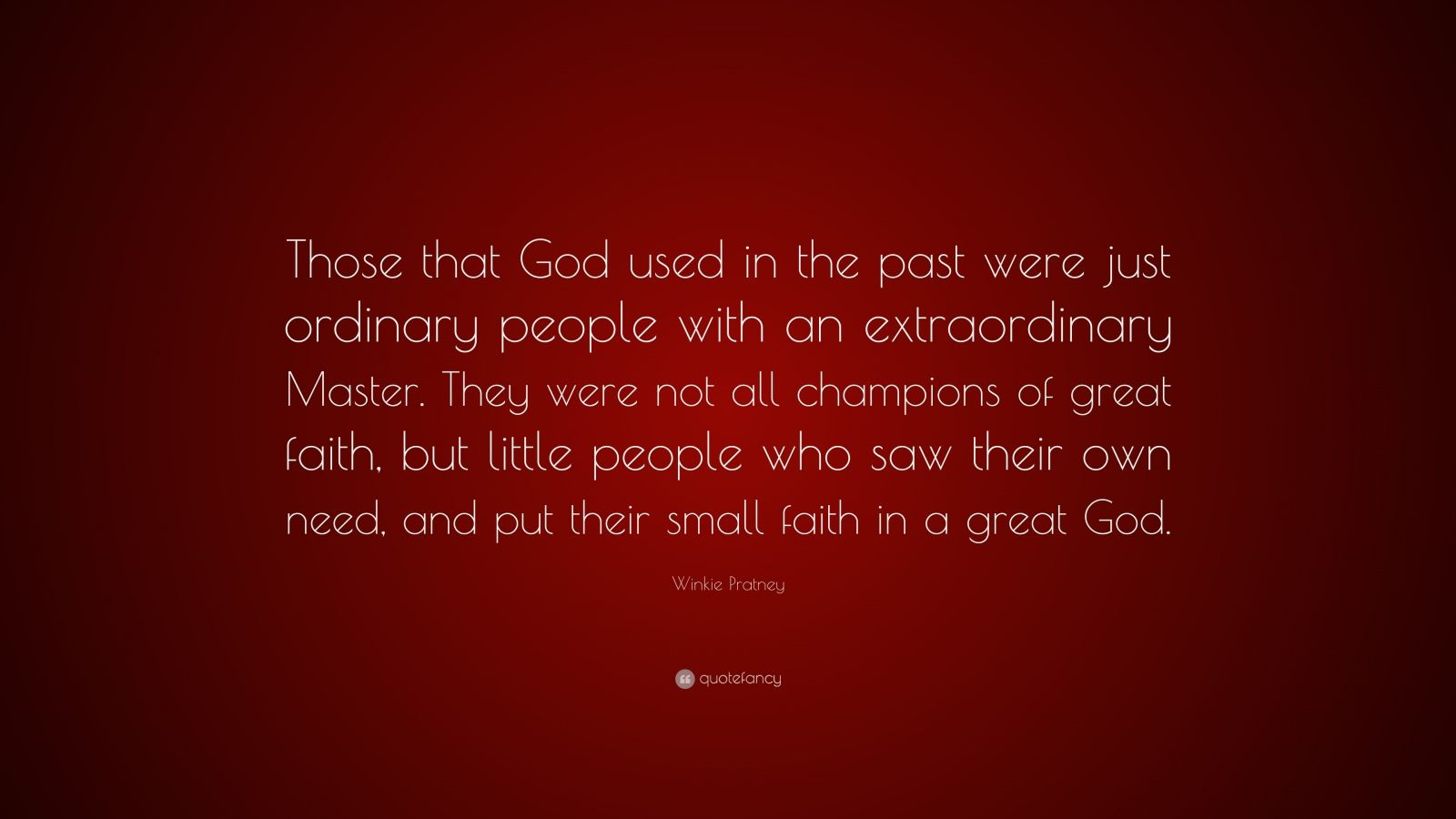 """Winkie Pratney Quote: """"Those that God used in the past were just ordinary people with an extraordinary Master. They were not all champions of great faith, but little people who saw their own need, and put their small faith in a great God."""""""