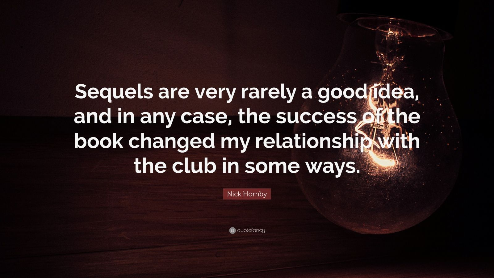 "Nick Hornby Quote: ""Sequels are very rarely a good idea, and in any case, the success of the book changed my relationship with the club in some ways."""
