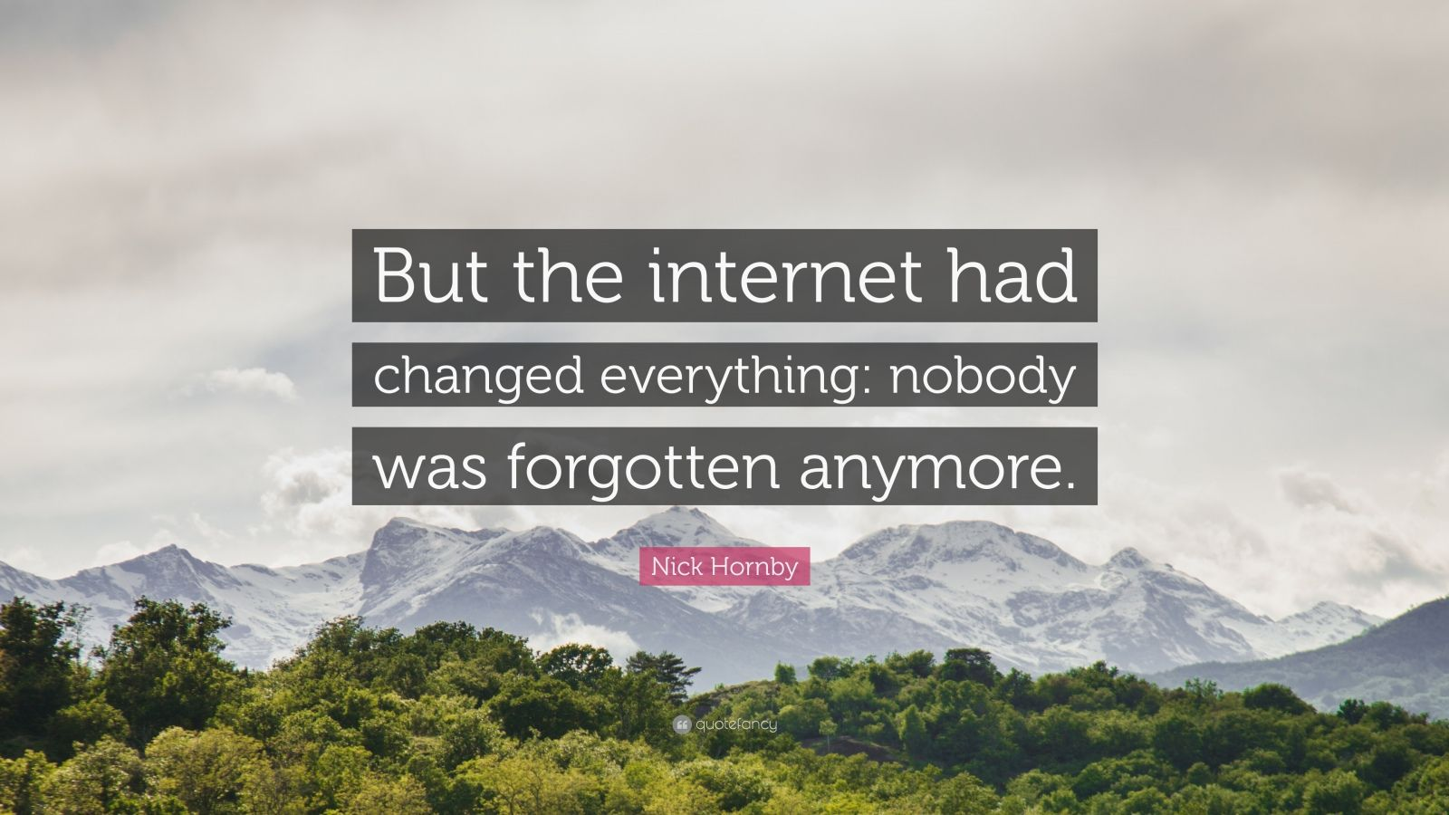 """Nick Hornby Quote: """"But the internet had changed everything: nobody was forgotten anymore."""""""