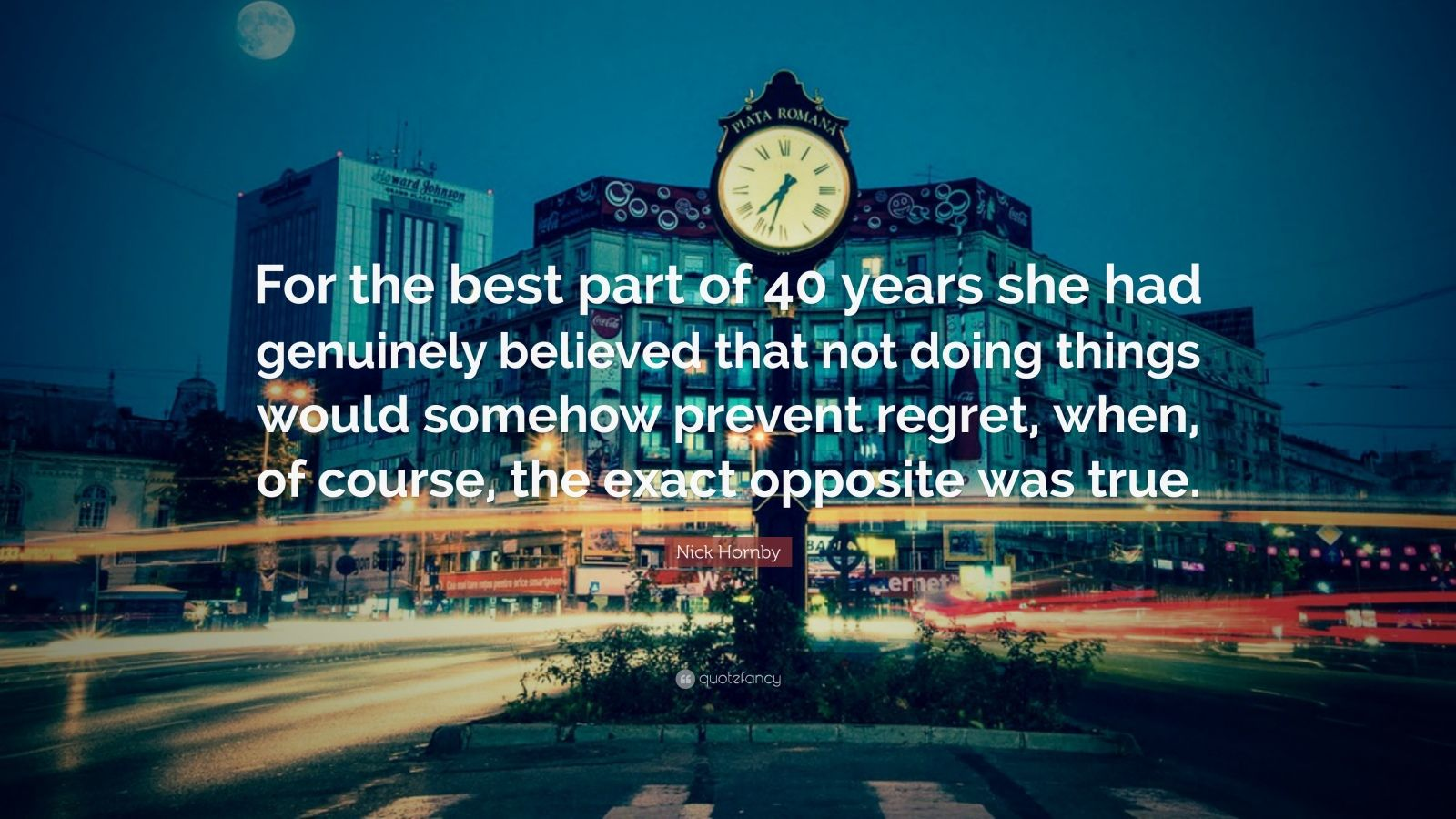 """Nick Hornby Quote: """"For the best part of 40 years she had genuinely believed that not doing things would somehow prevent regret, when, of course, the exact opposite was true."""""""
