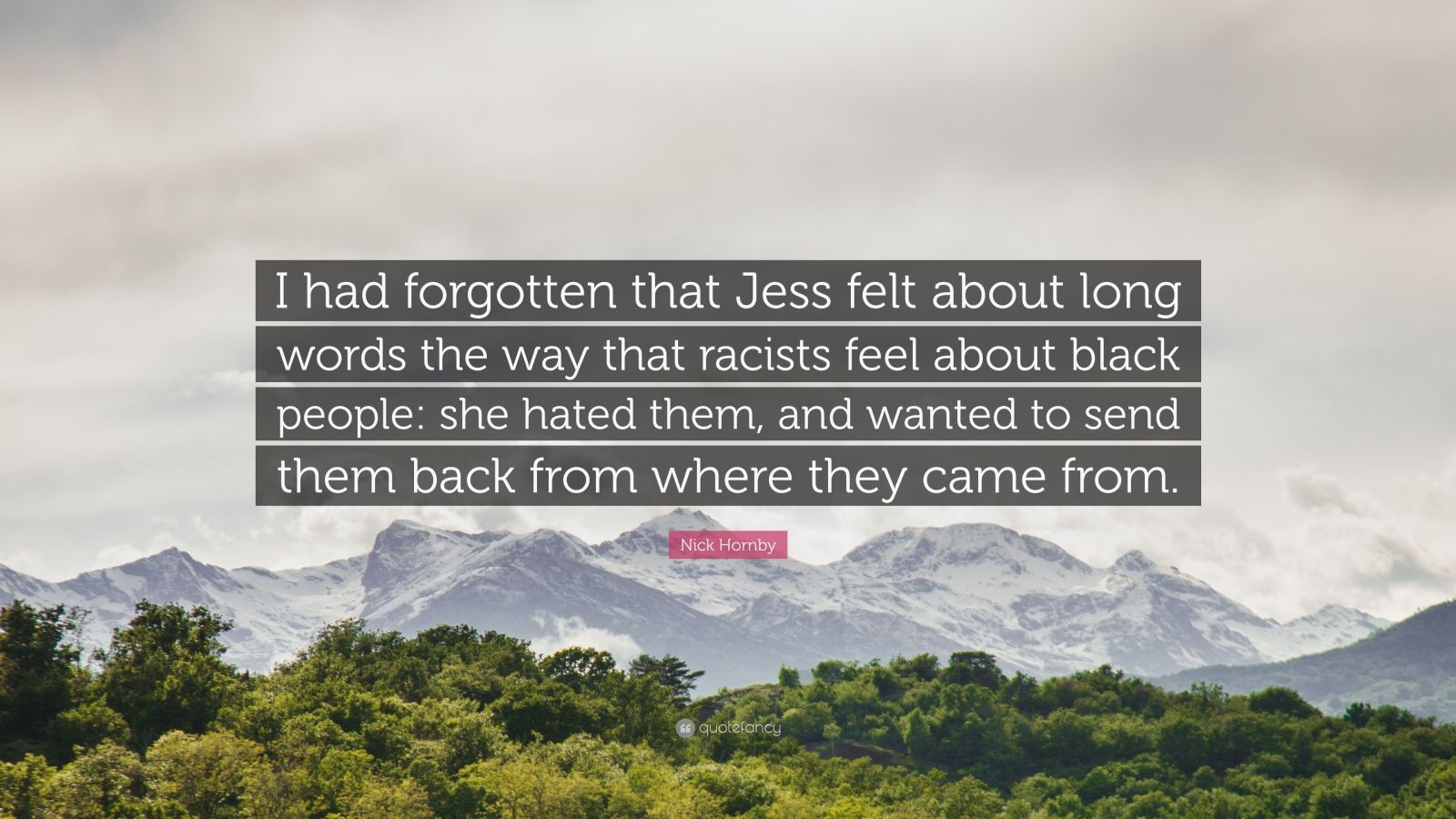 "Nick Hornby Quote: ""I had forgotten that Jess felt about long words the way that racists feel about black people: she hated them, and wanted to send them back from where they came from."""